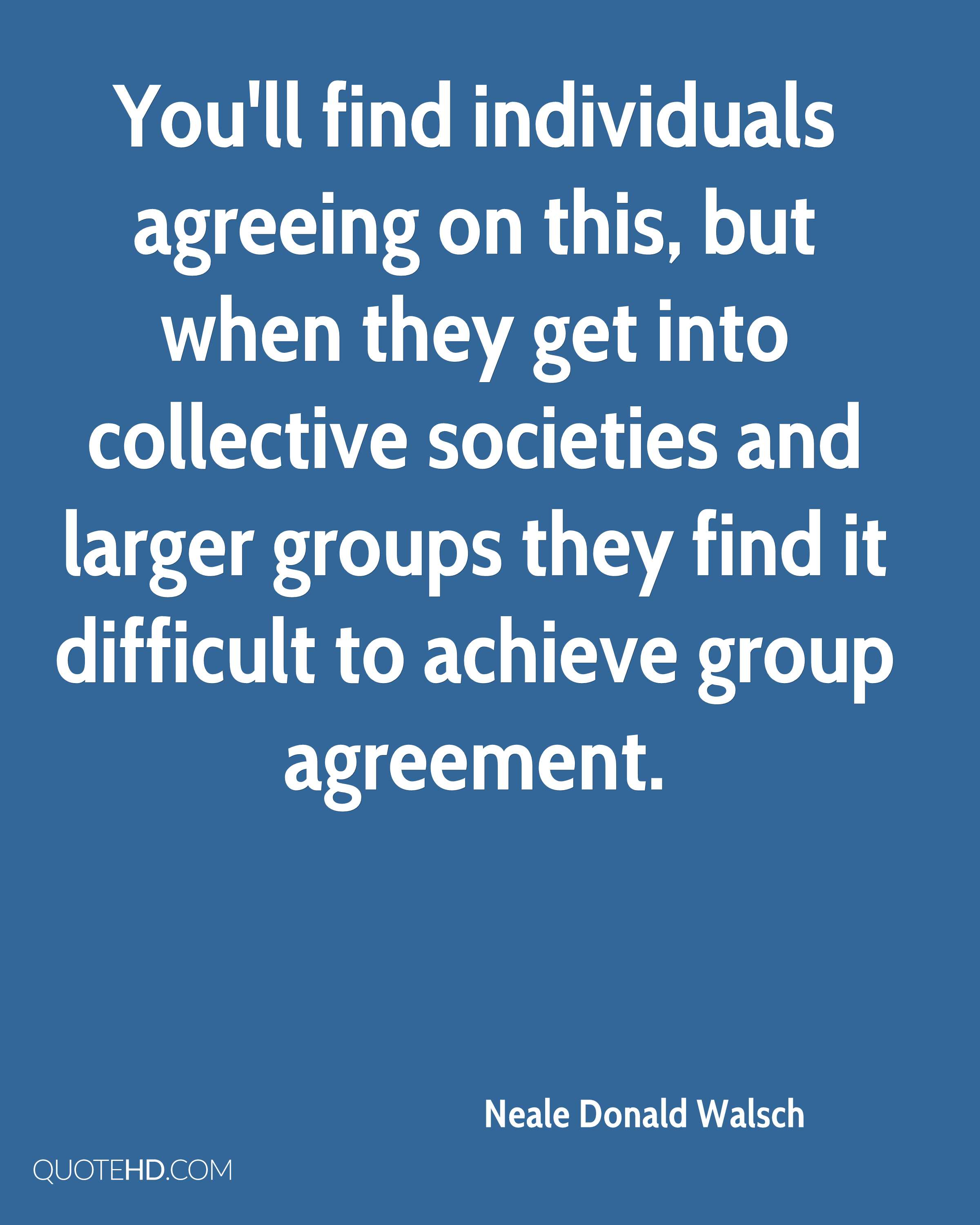 You'll find individuals agreeing on this, but when they get into collective societies and larger groups they find it difficult to achieve group agreement.