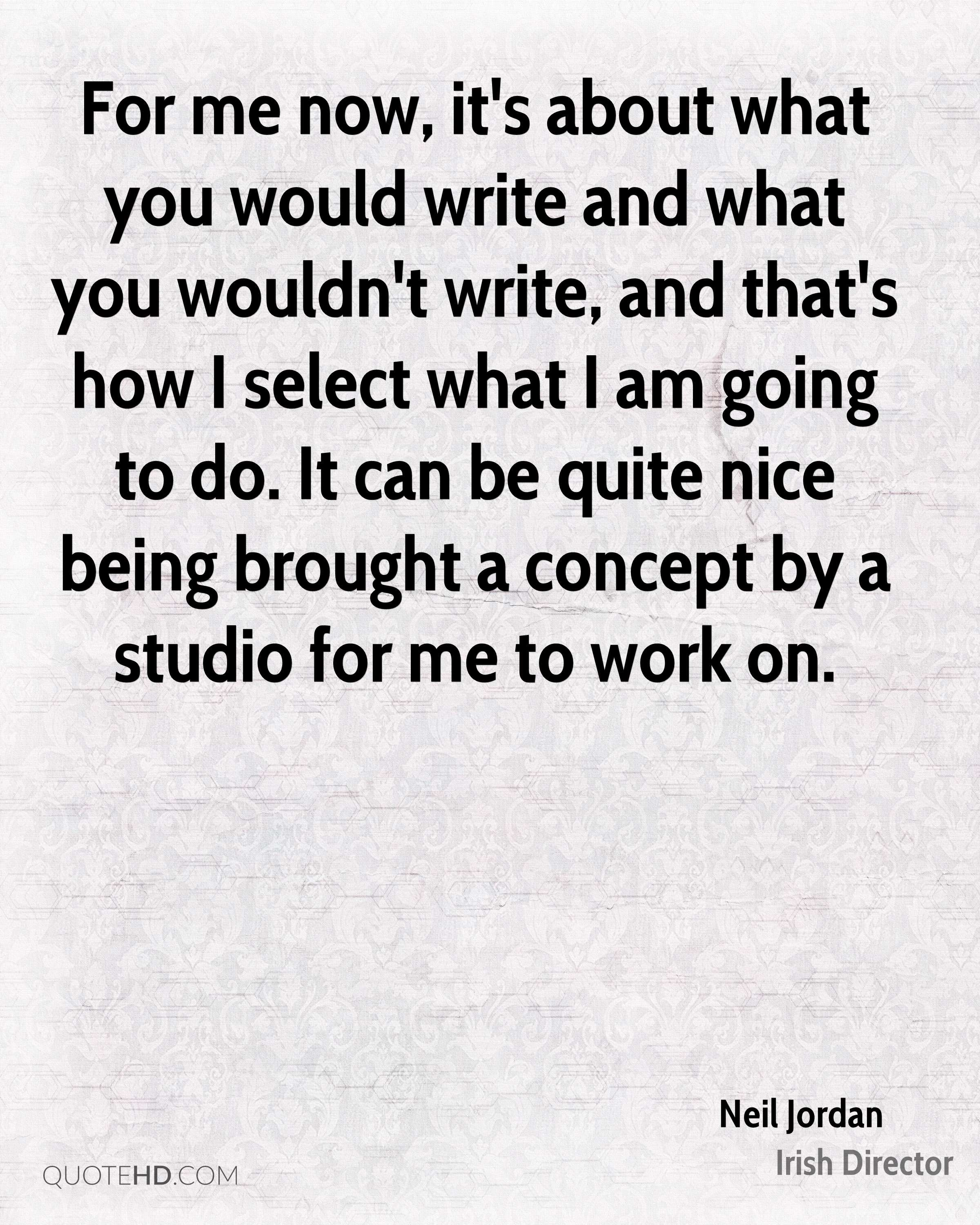 For me now, it's about what you would write and what you wouldn't write, and that's how I select what I am going to do. It can be quite nice being brought a concept by a studio for me to work on.