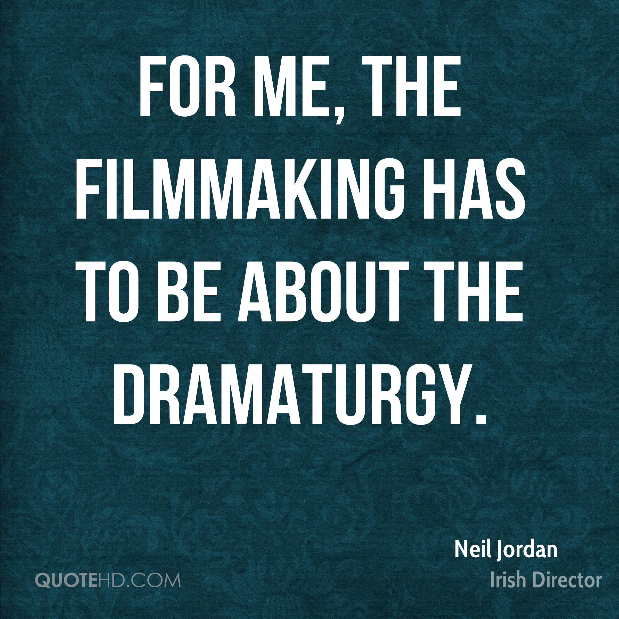 For me, the filmmaking has to be about the dramaturgy.