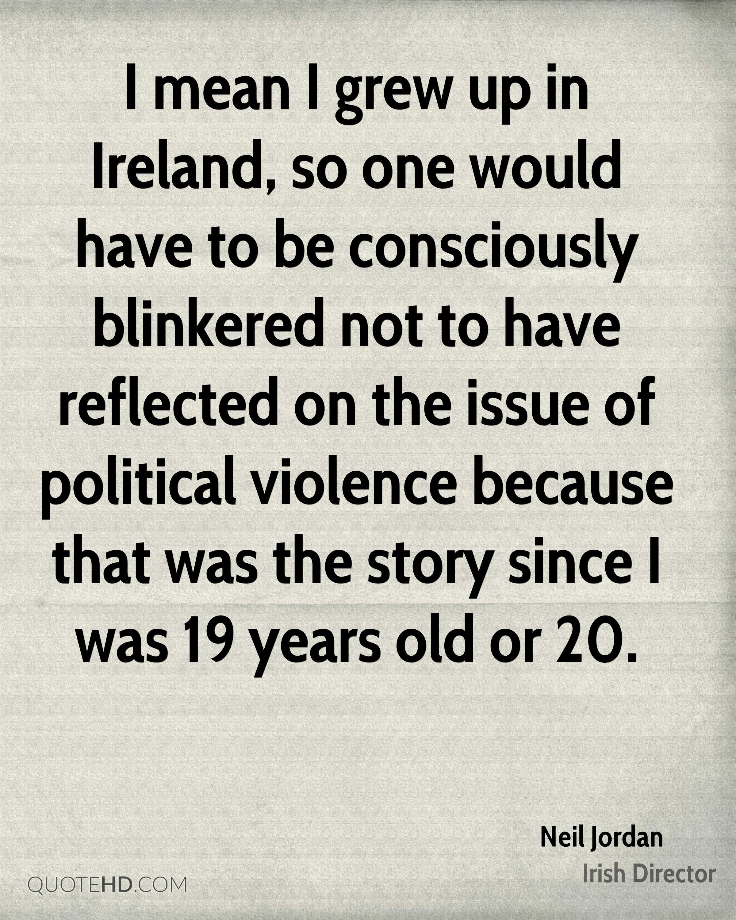 I mean I grew up in Ireland, so one would have to be consciously blinkered not to have reflected on the issue of political violence because that was the story since I was 19 years old or 20.