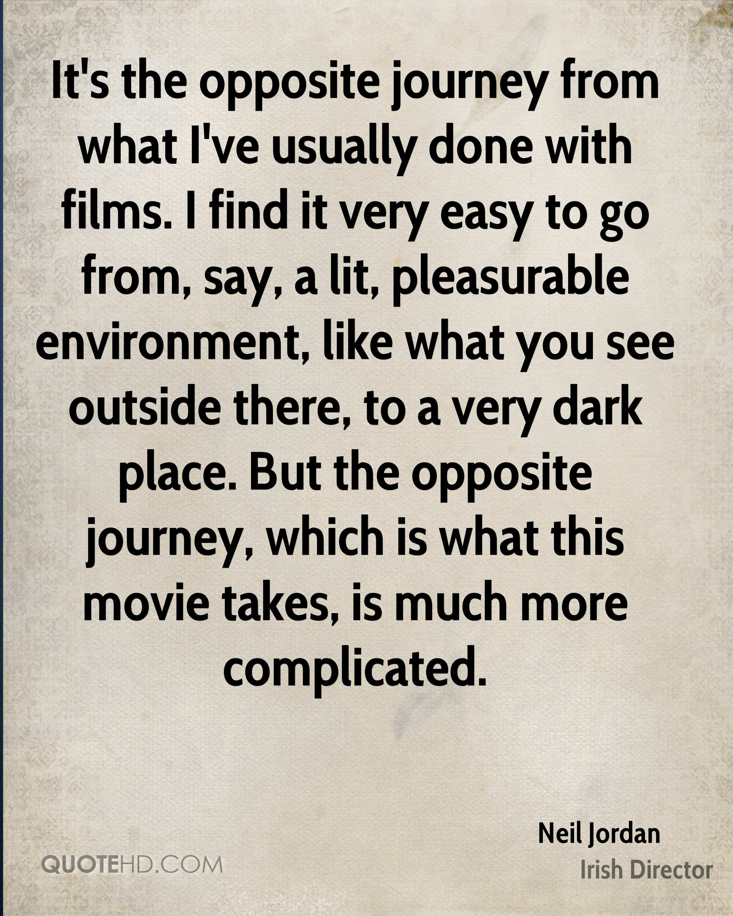 It's the opposite journey from what I've usually done with films. I find it very easy to go from, say, a lit, pleasurable environment, like what you see outside there, to a very dark place. But the opposite journey, which is what this movie takes, is much more complicated.