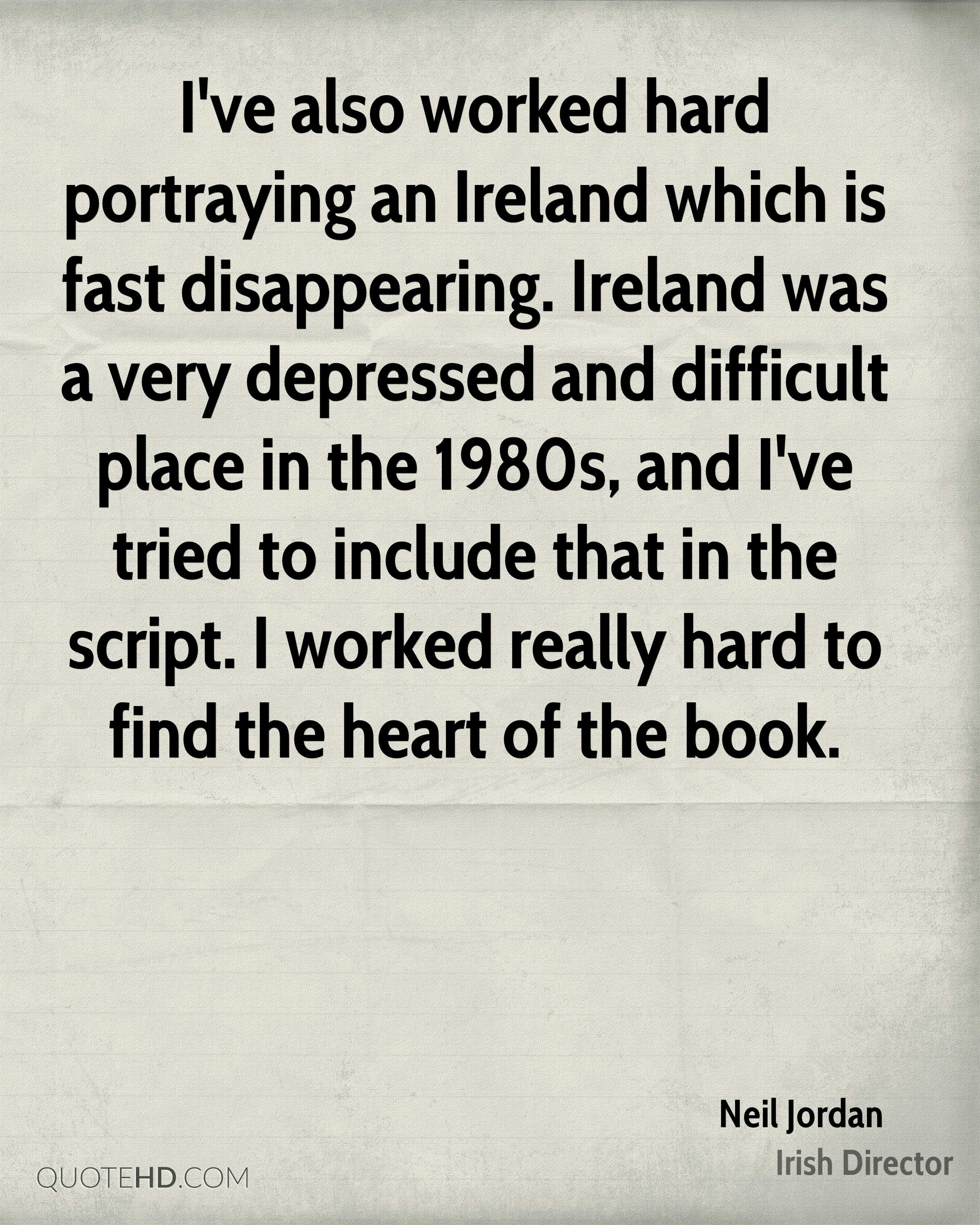 I've also worked hard portraying an Ireland which is fast disappearing. Ireland was a very depressed and difficult place in the 1980s, and I've tried to include that in the script. I worked really hard to find the heart of the book.
