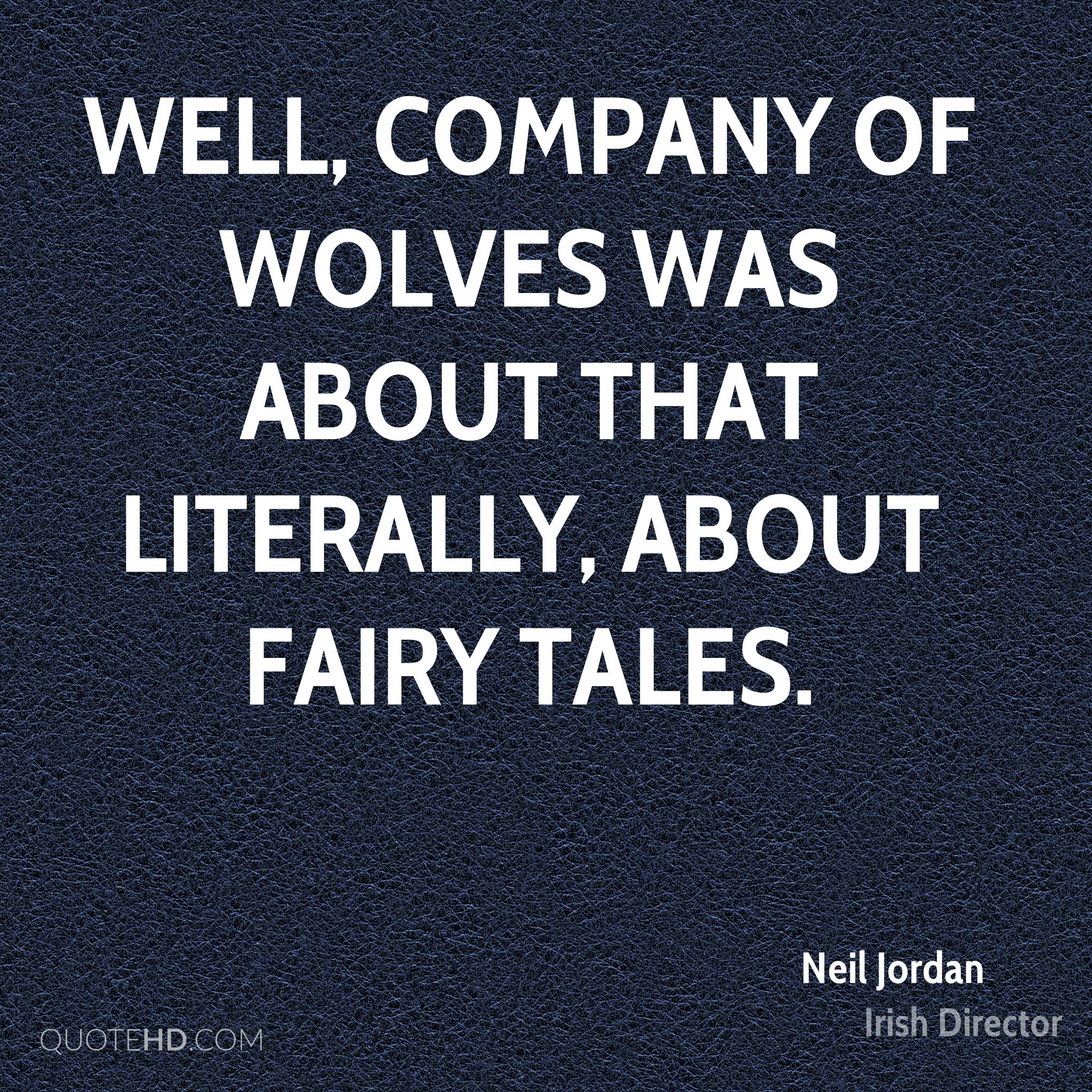 Well, Company of Wolves was about that literally, about fairy tales.