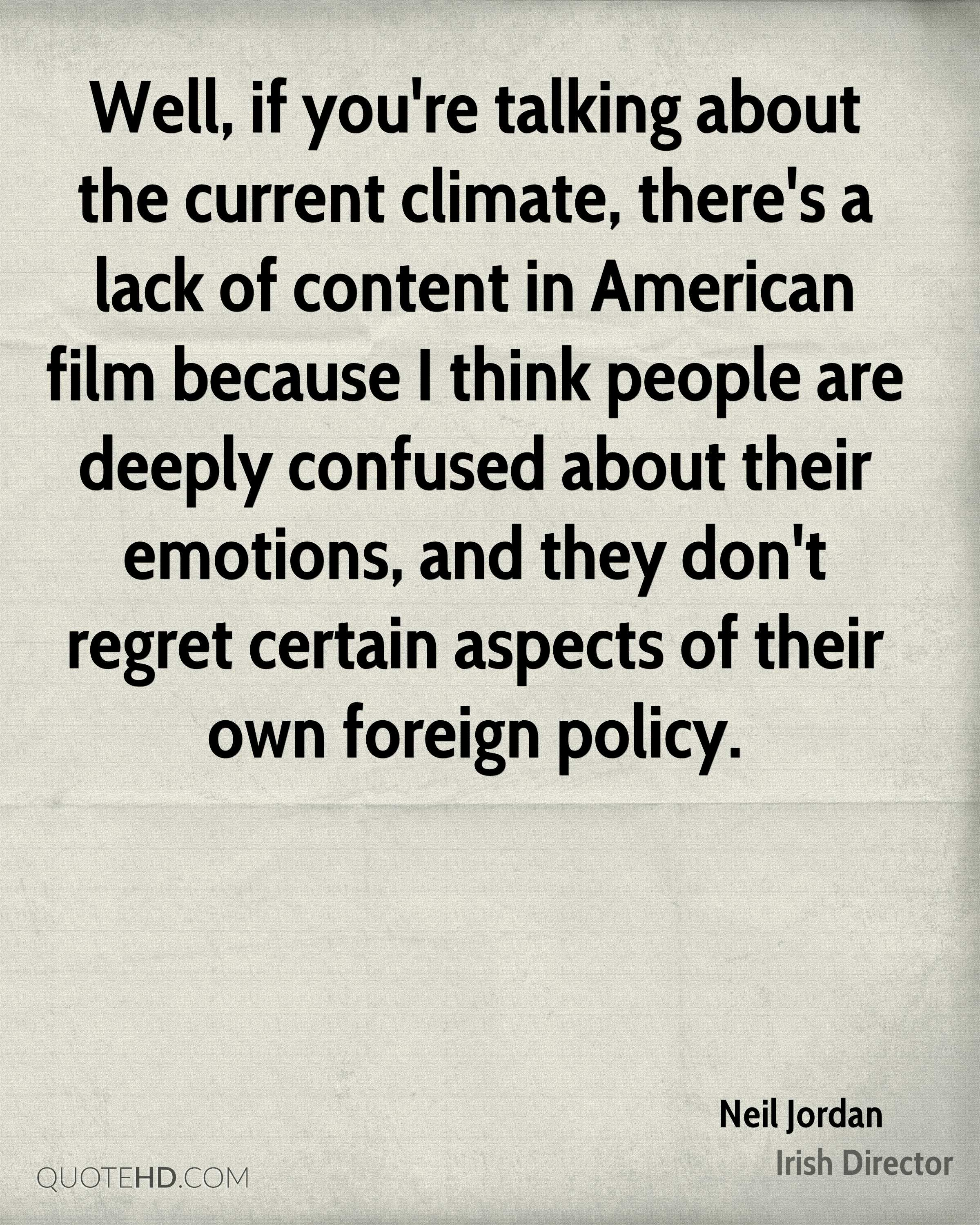 Well, if you're talking about the current climate, there's a lack of content in American film because I think people are deeply confused about their emotions, and they don't regret certain aspects of their own foreign policy.