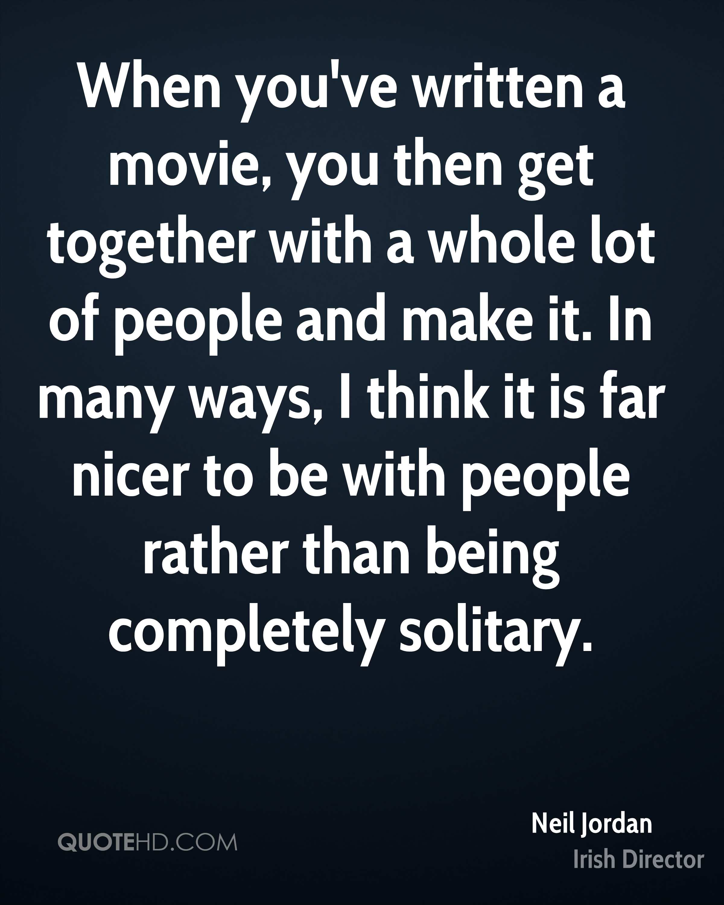 When you've written a movie, you then get together with a whole lot of people and make it. In many ways, I think it is far nicer to be with people rather than being completely solitary.