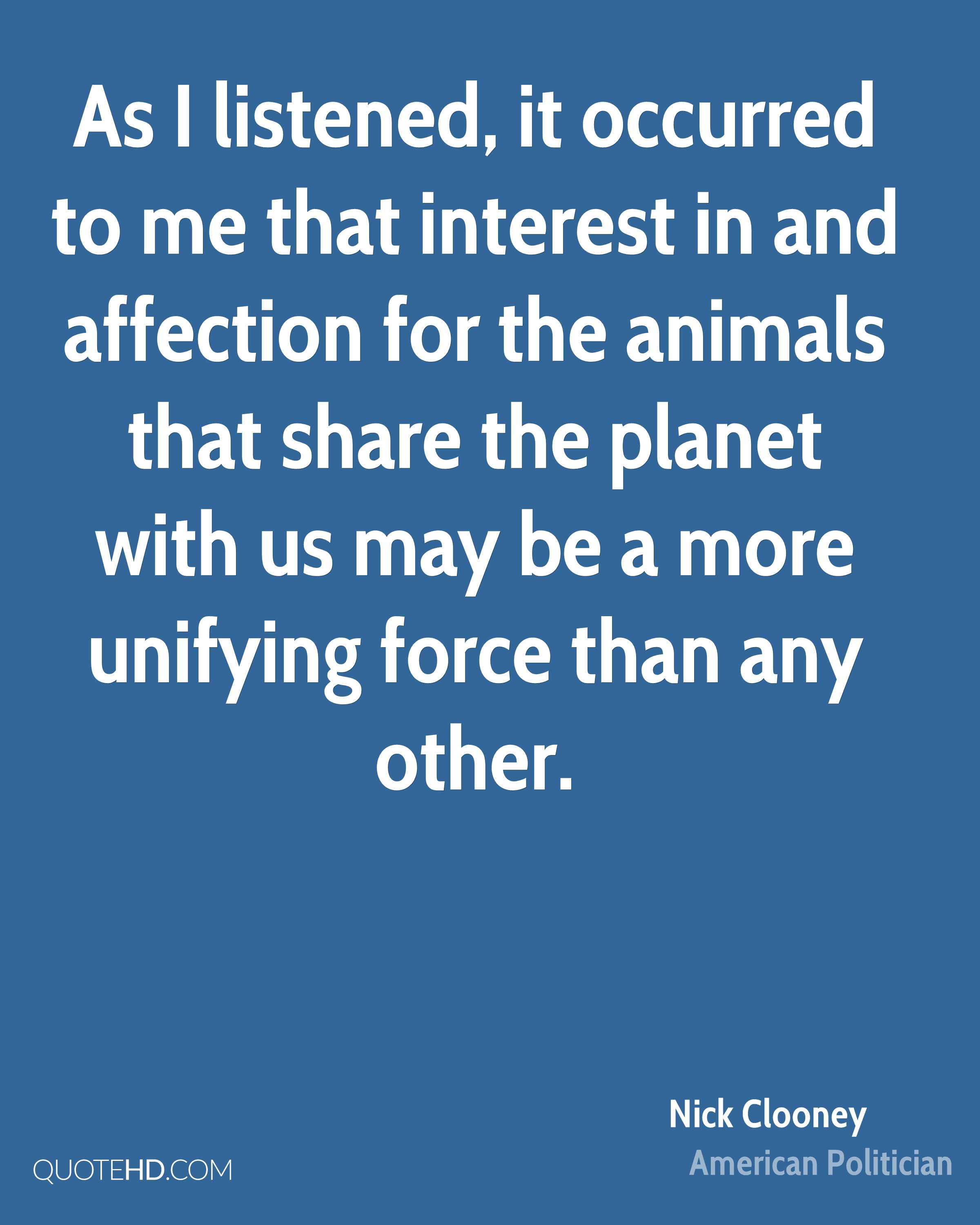 As I listened, it occurred to me that interest in and affection for the animals that share the planet with us may be a more unifying force than any other.