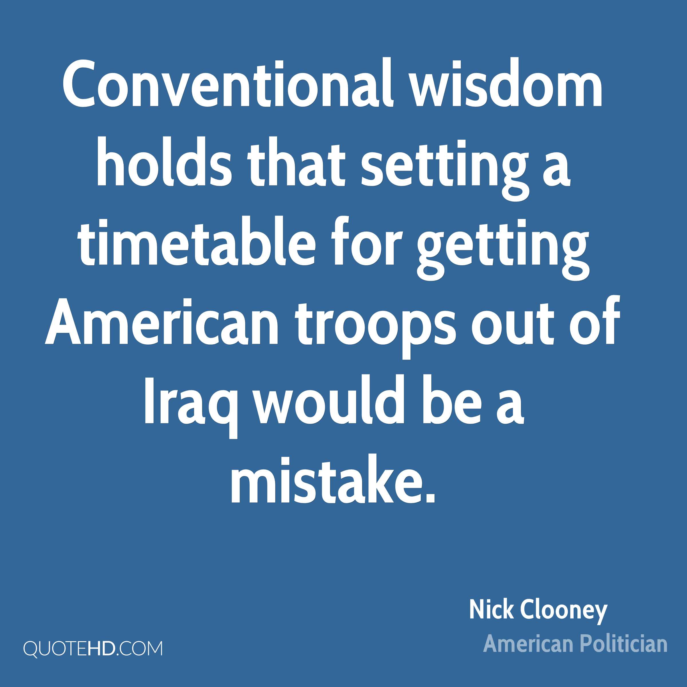 Conventional wisdom holds that setting a timetable for getting American troops out of Iraq would be a mistake.