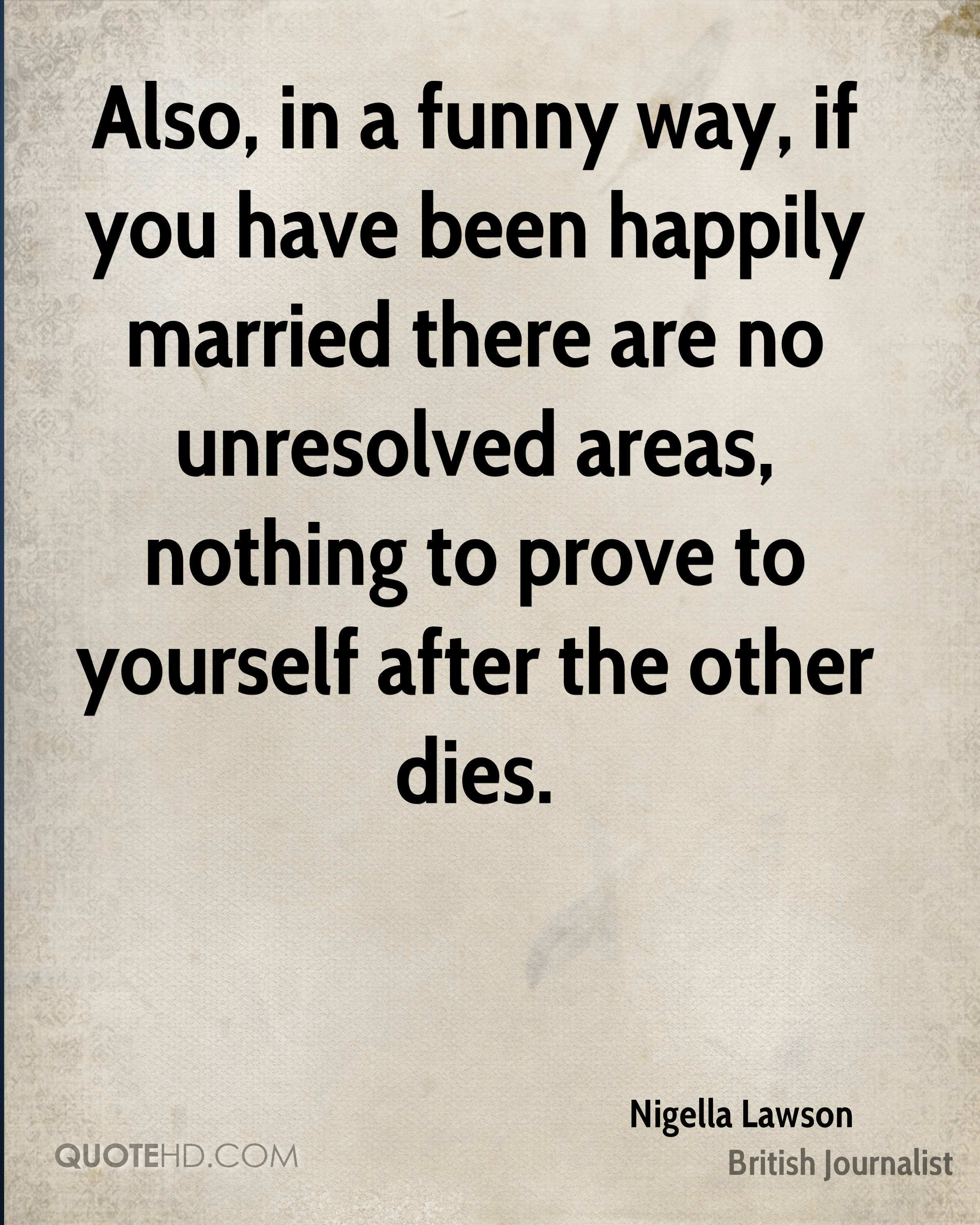Also, in a funny way, if you have been happily married there are no unresolved areas, nothing to prove to yourself after the other dies.