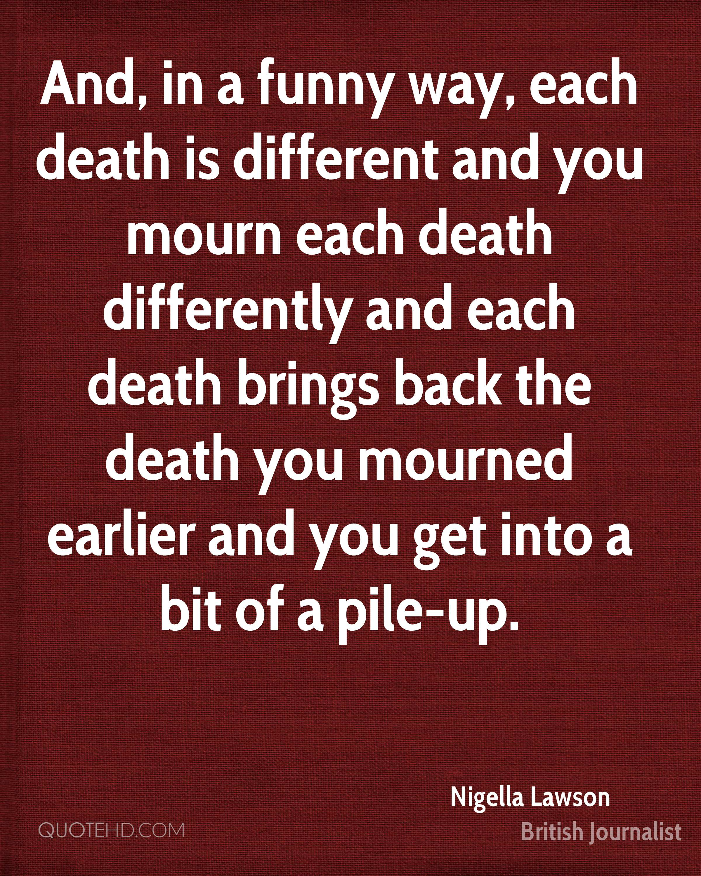 And, in a funny way, each death is different and you mourn each death differently and each death brings back the death you mourned earlier and you get into a bit of a pile-up.