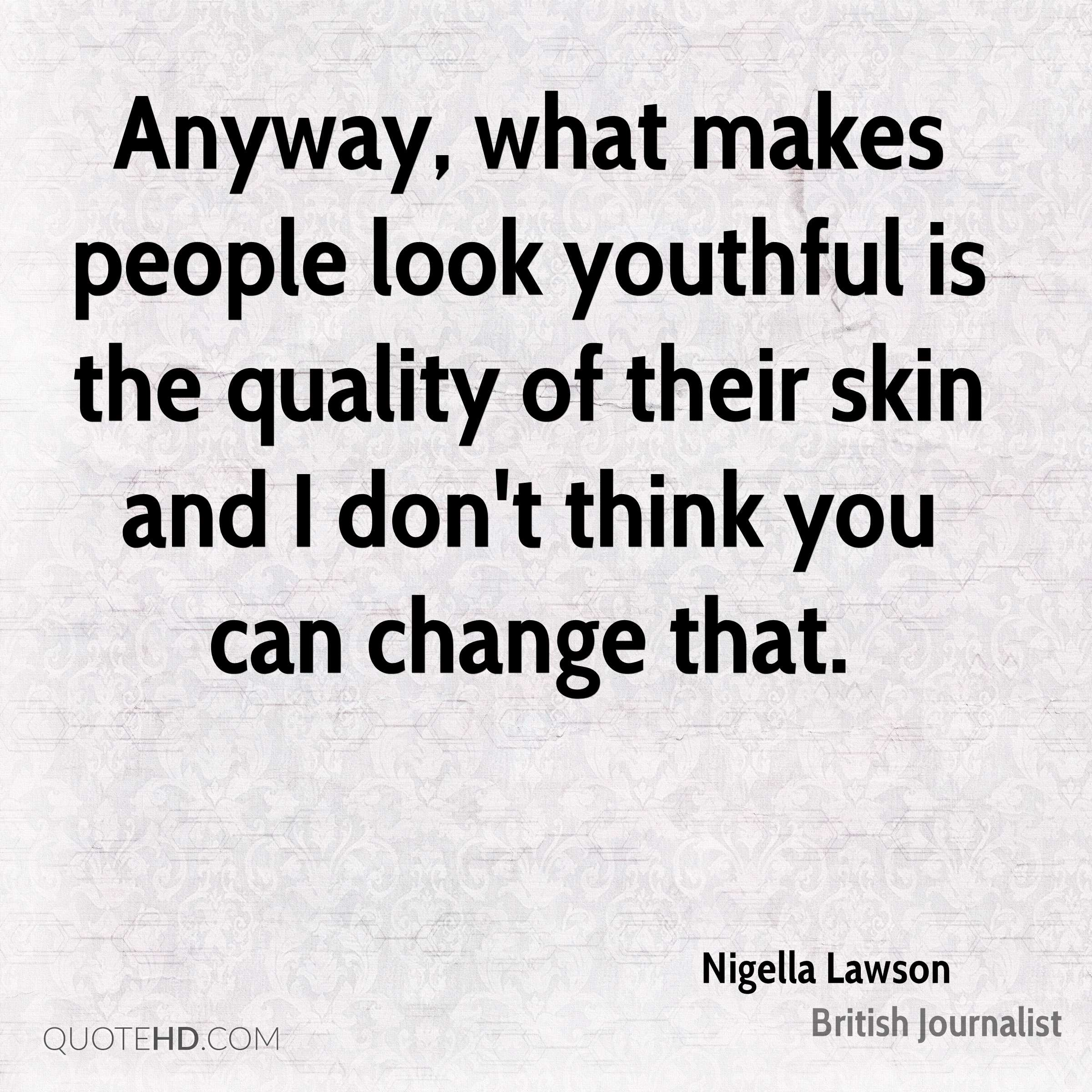 Anyway, what makes people look youthful is the quality of their skin and I don't think you can change that.