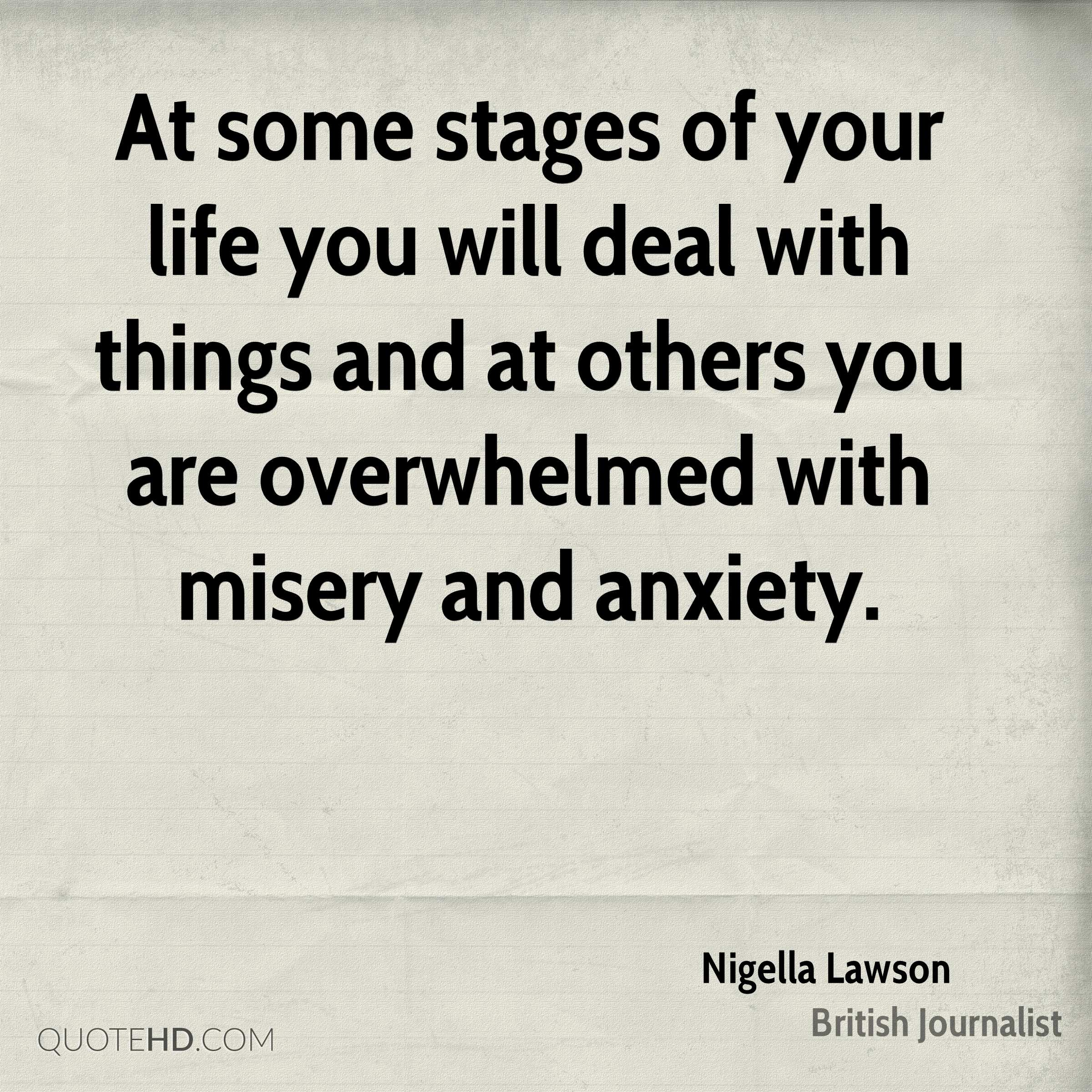 At some stages of your life you will deal with things and at others you are overwhelmed with misery and anxiety.