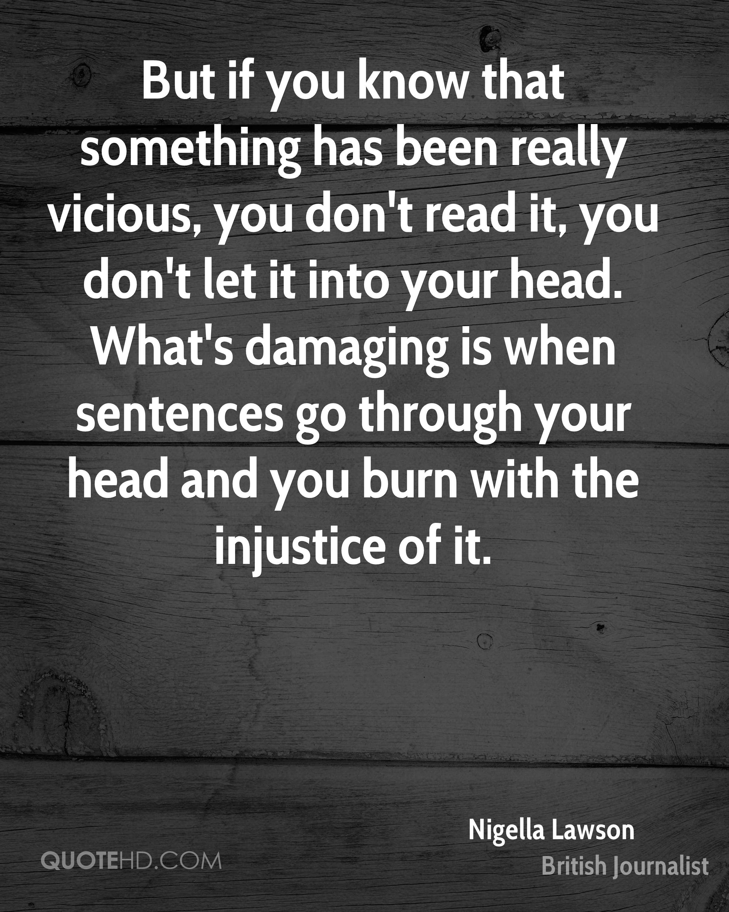 But if you know that something has been really vicious, you don't read it, you don't let it into your head. What's damaging is when sentences go through your head and you burn with the injustice of it.