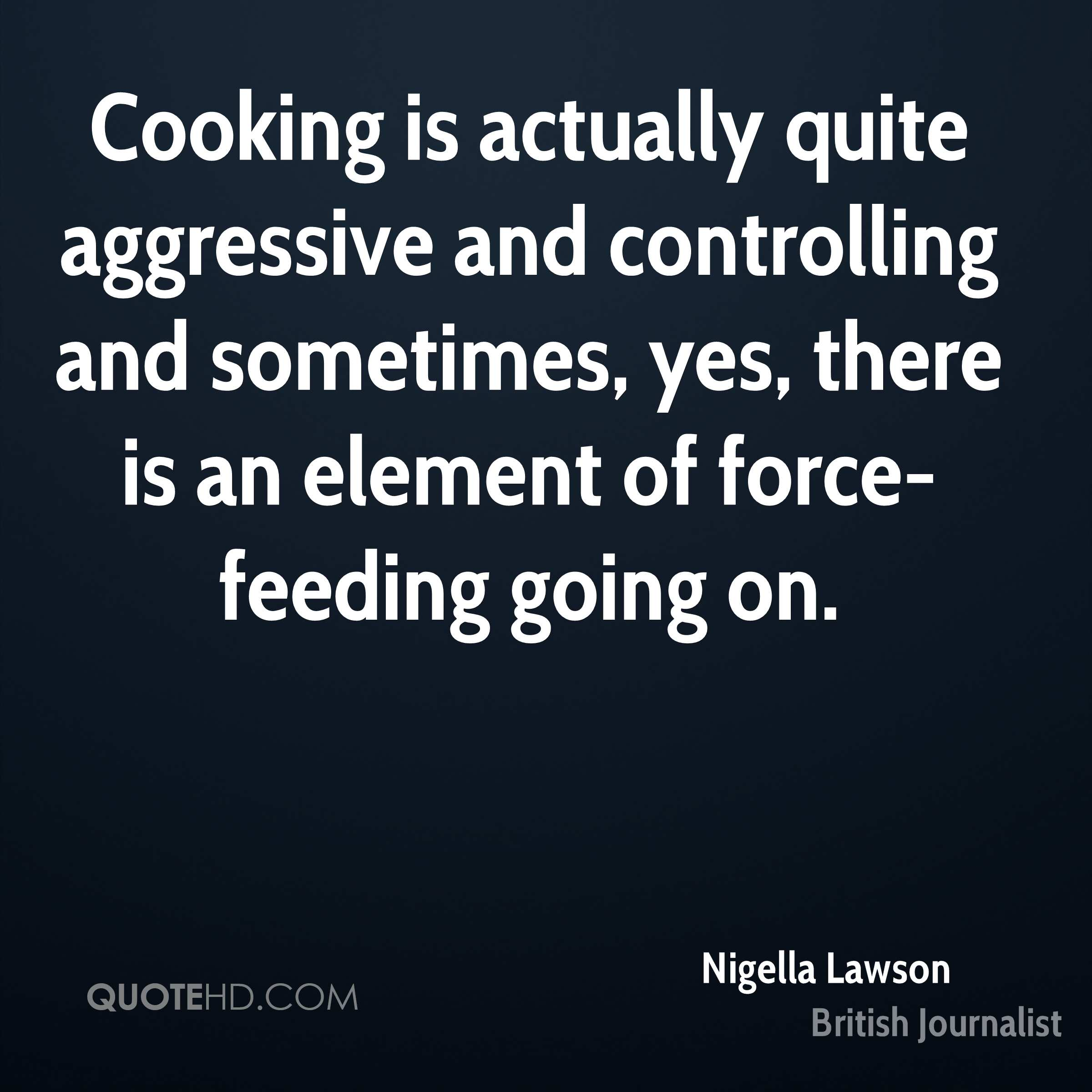 Cooking is actually quite aggressive and controlling and sometimes, yes, there is an element of force-feeding going on.