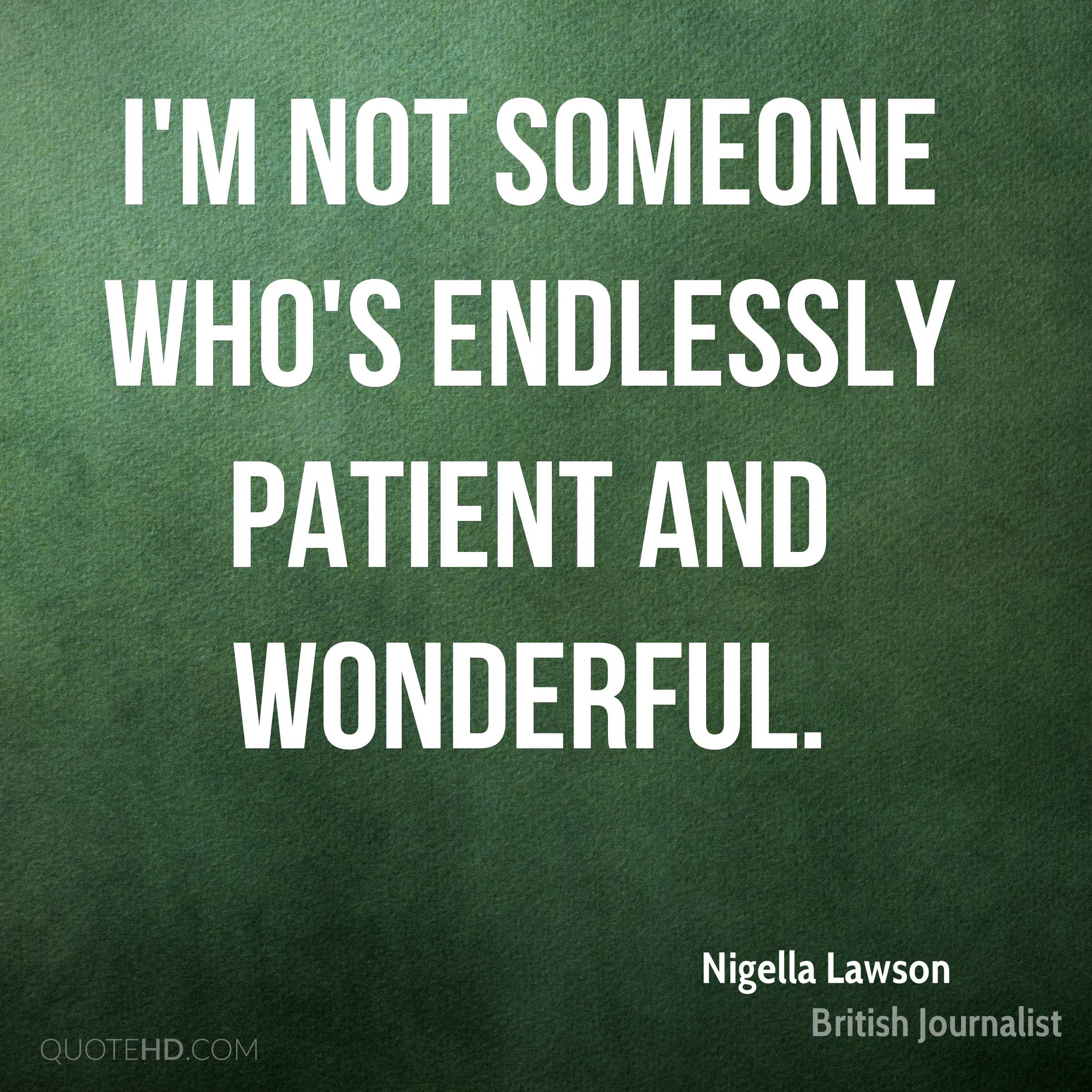 I'm not someone who's endlessly patient and wonderful.