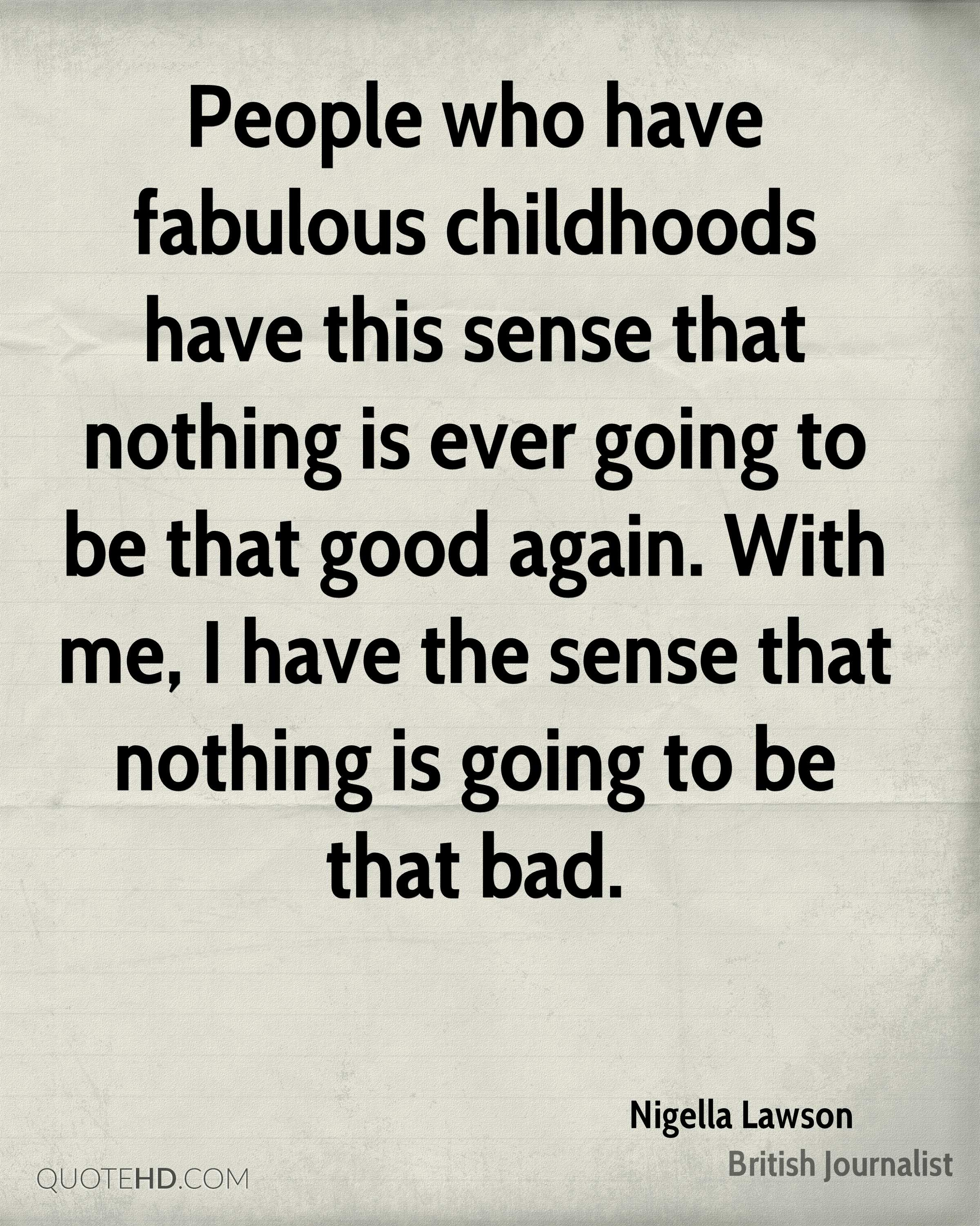 People who have fabulous childhoods have this sense that nothing is ever going to be that good again. With me, I have the sense that nothing is going to be that bad.