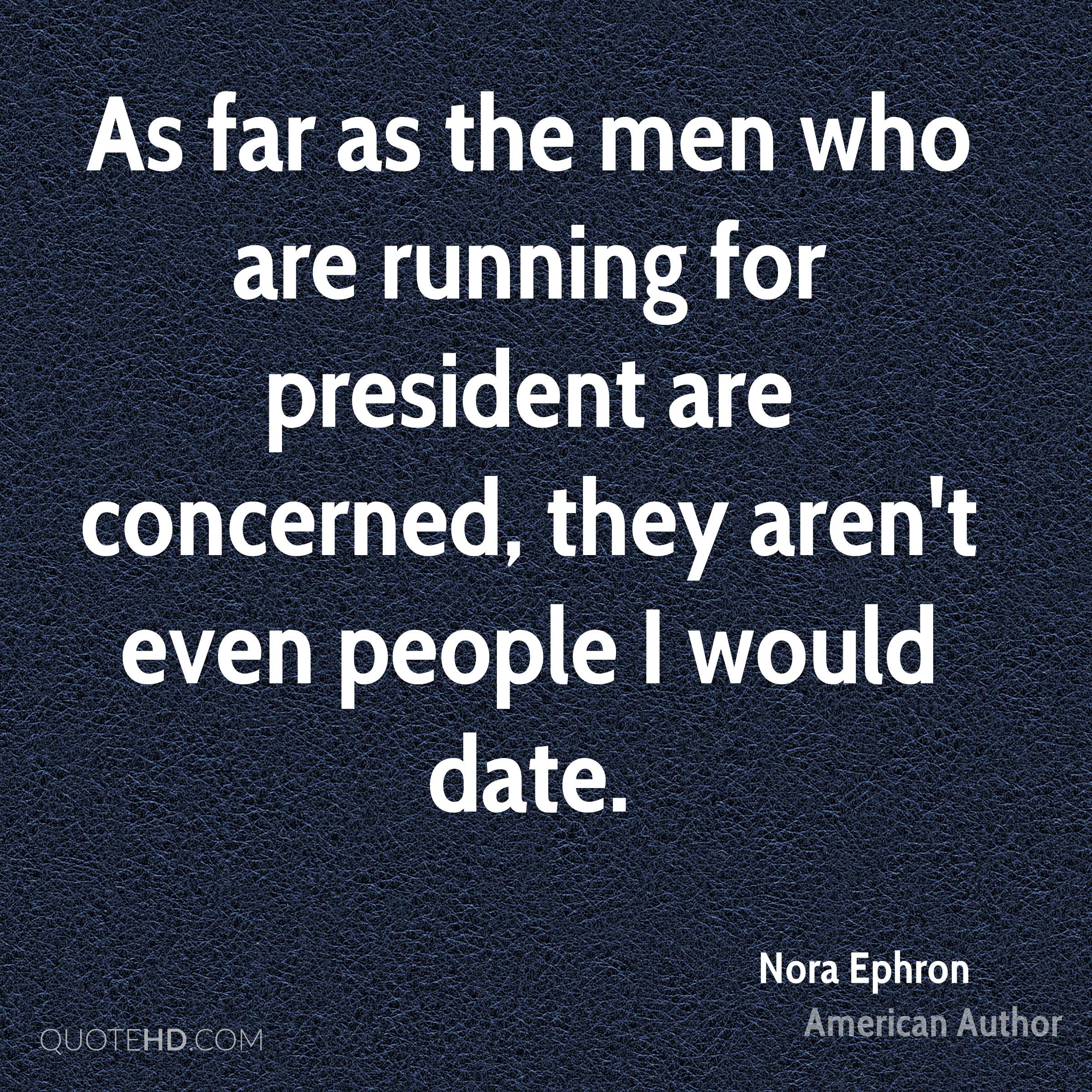As far as the men who are running for president are concerned, they aren't even people I would date.