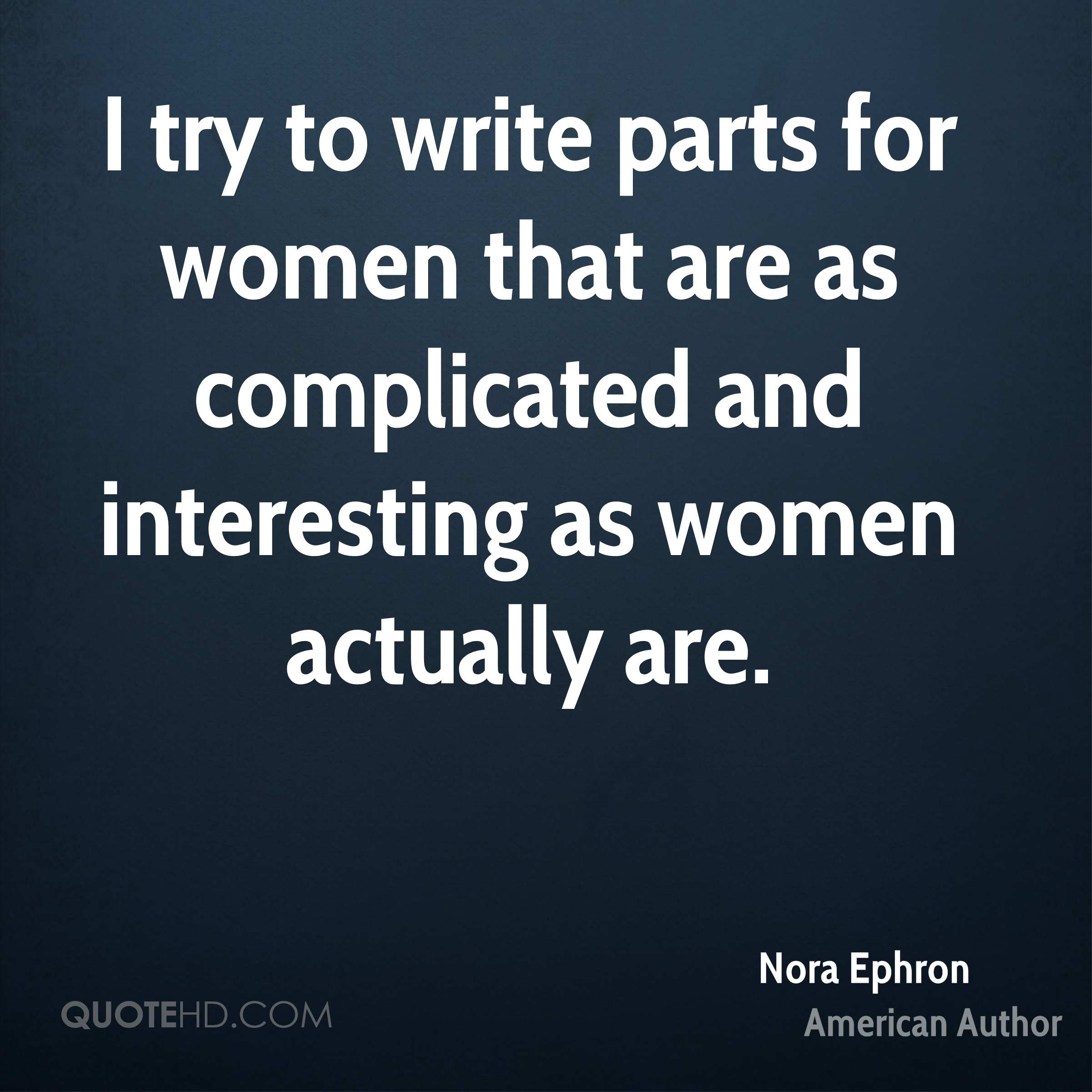 I try to write parts for women that are as complicated and interesting as women actually are.