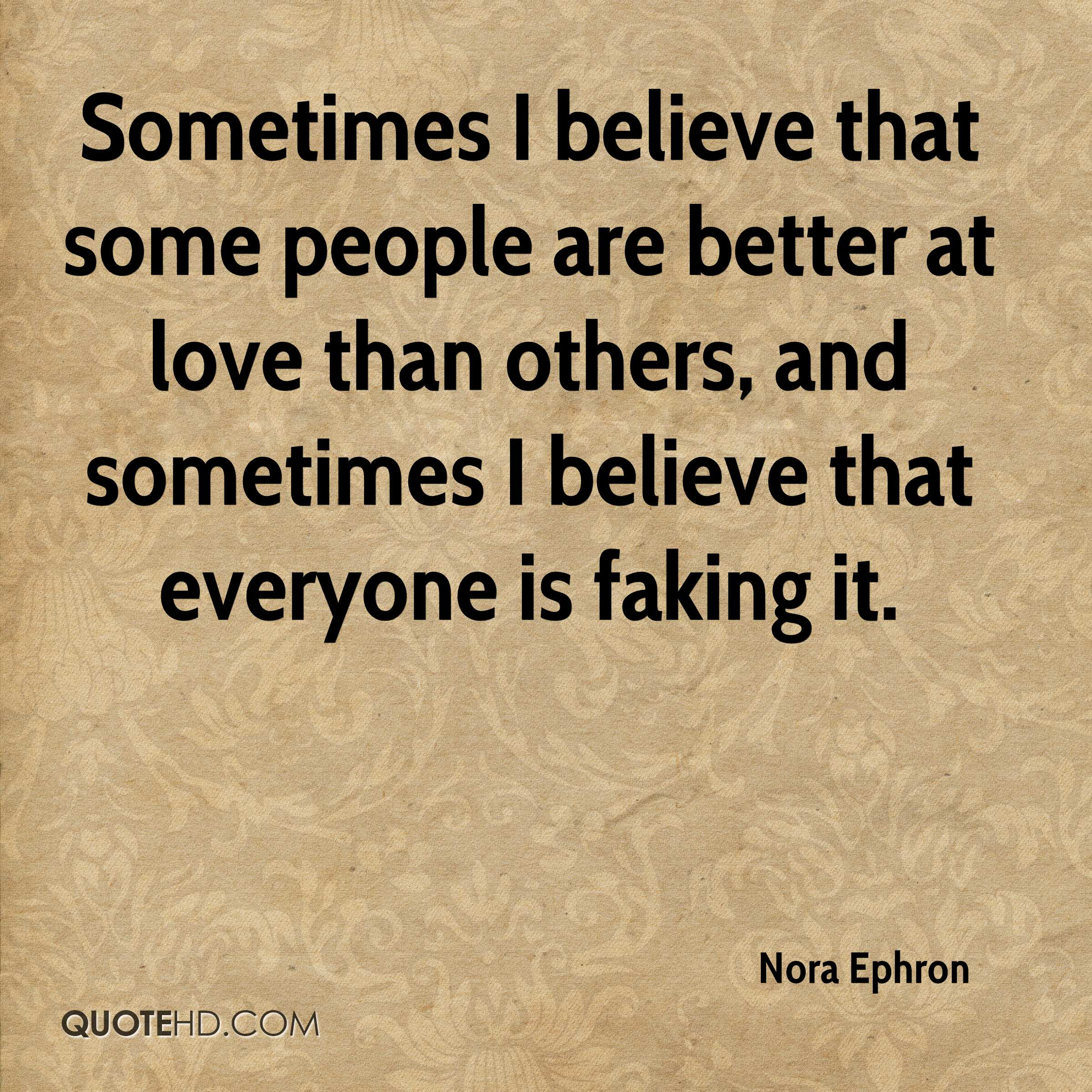 Sometimes I believe that some people are better at love than others, and sometimes I believe that everyone is faking it.
