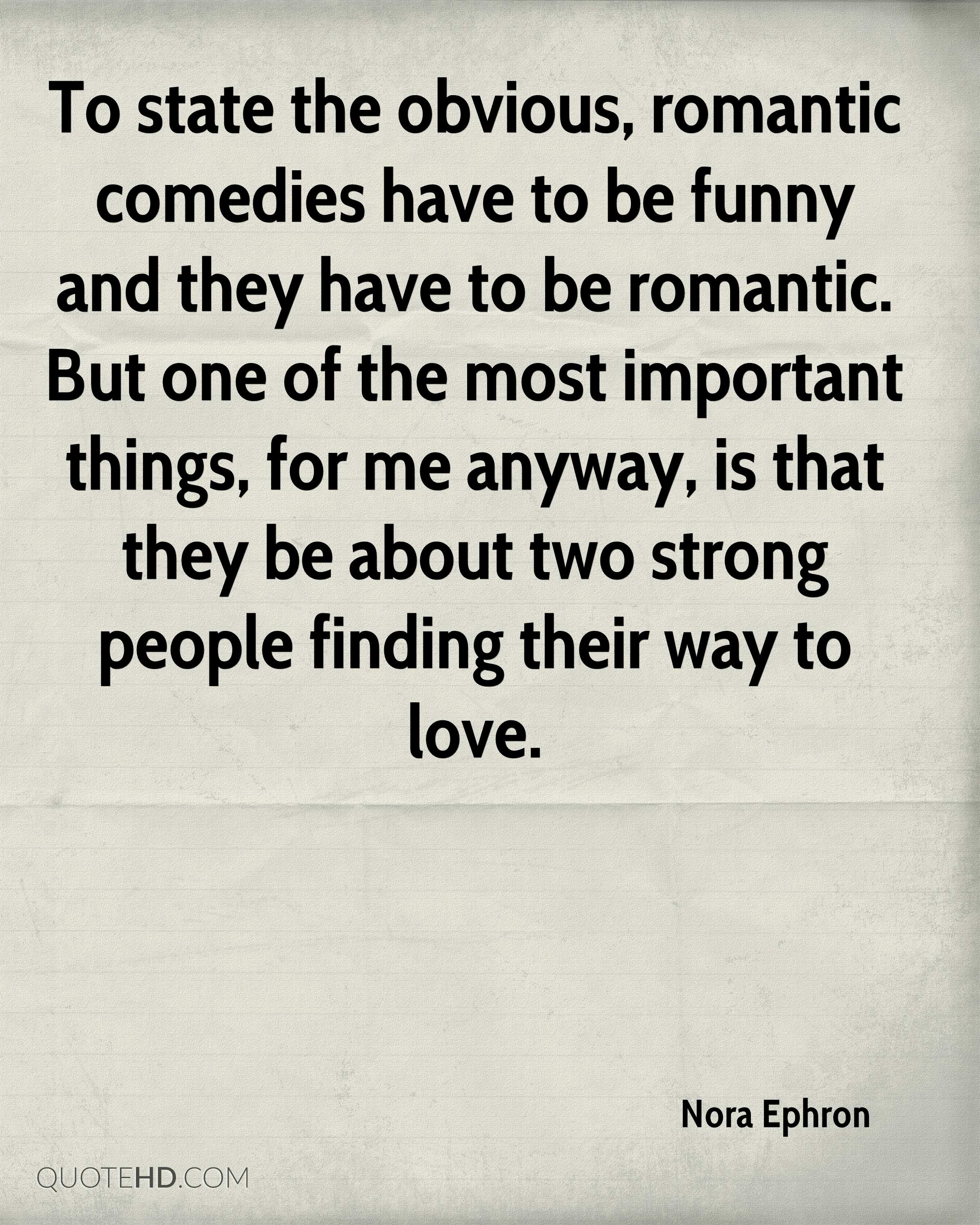 To state the obvious, romantic comedies have to be funny and they have to be romantic. But one of the most important things, for me anyway, is that they be about two strong people finding their way to love.