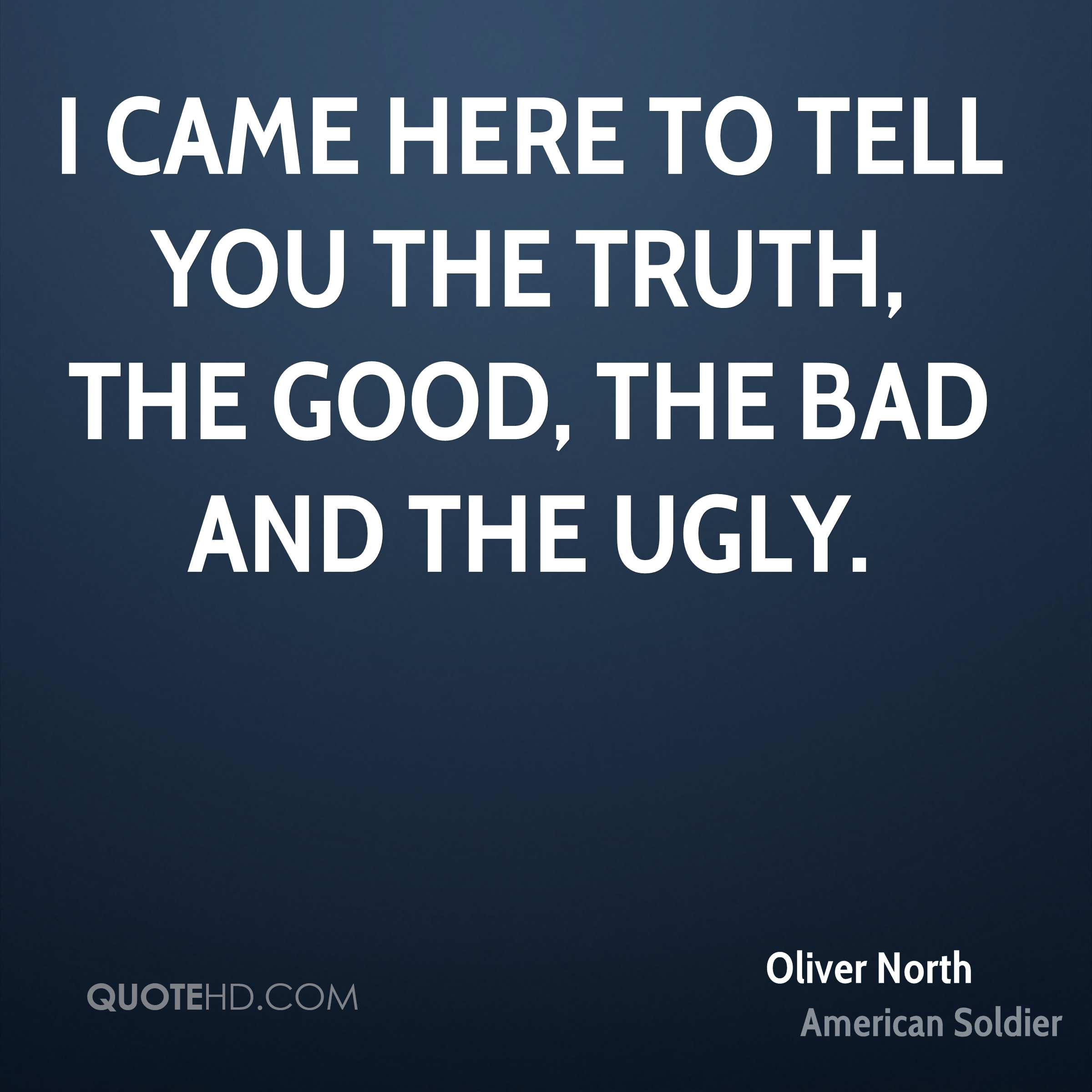 I came here to tell you the truth, the good, the bad and the ugly.