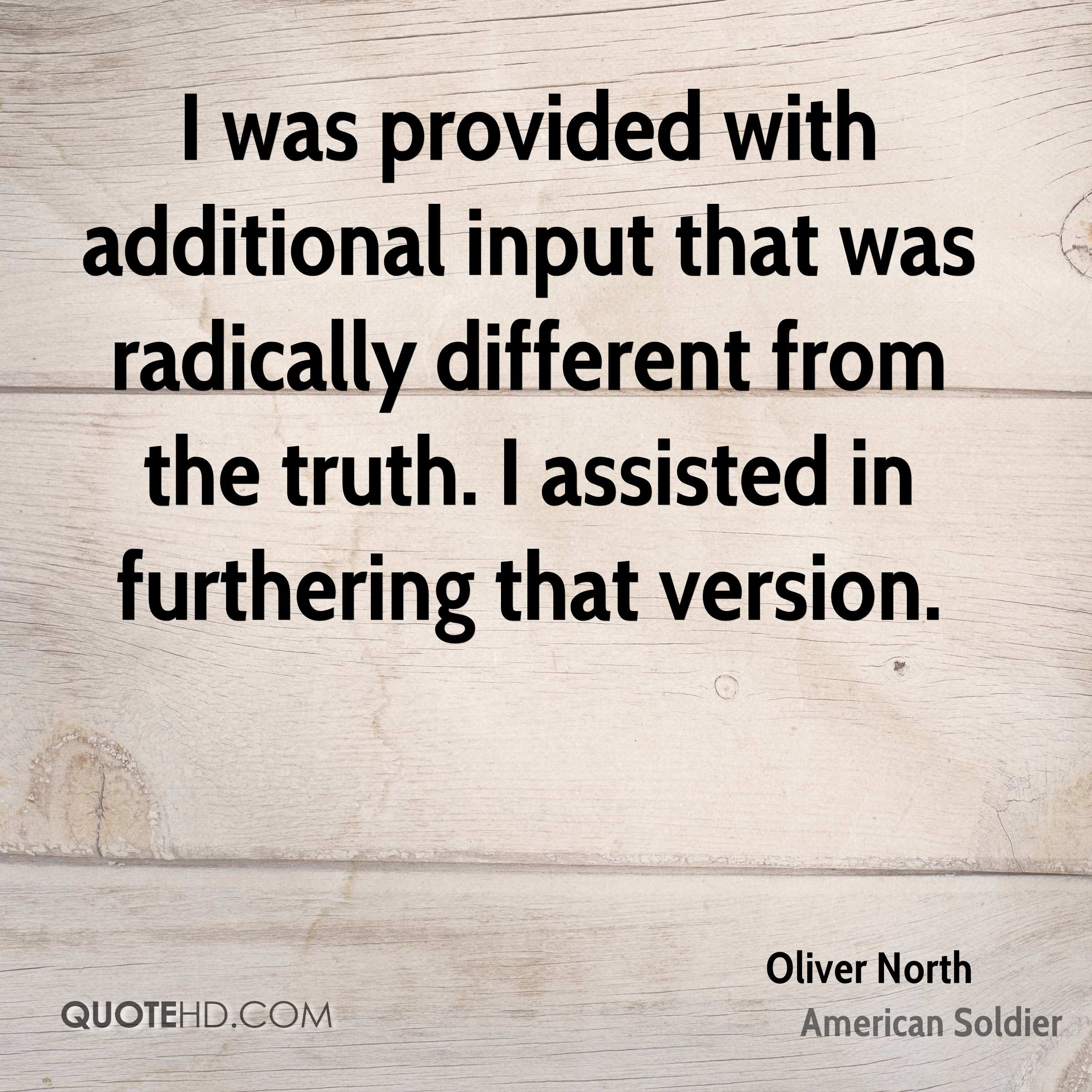 I was provided with additional input that was radically different from the truth. I assisted in furthering that version.