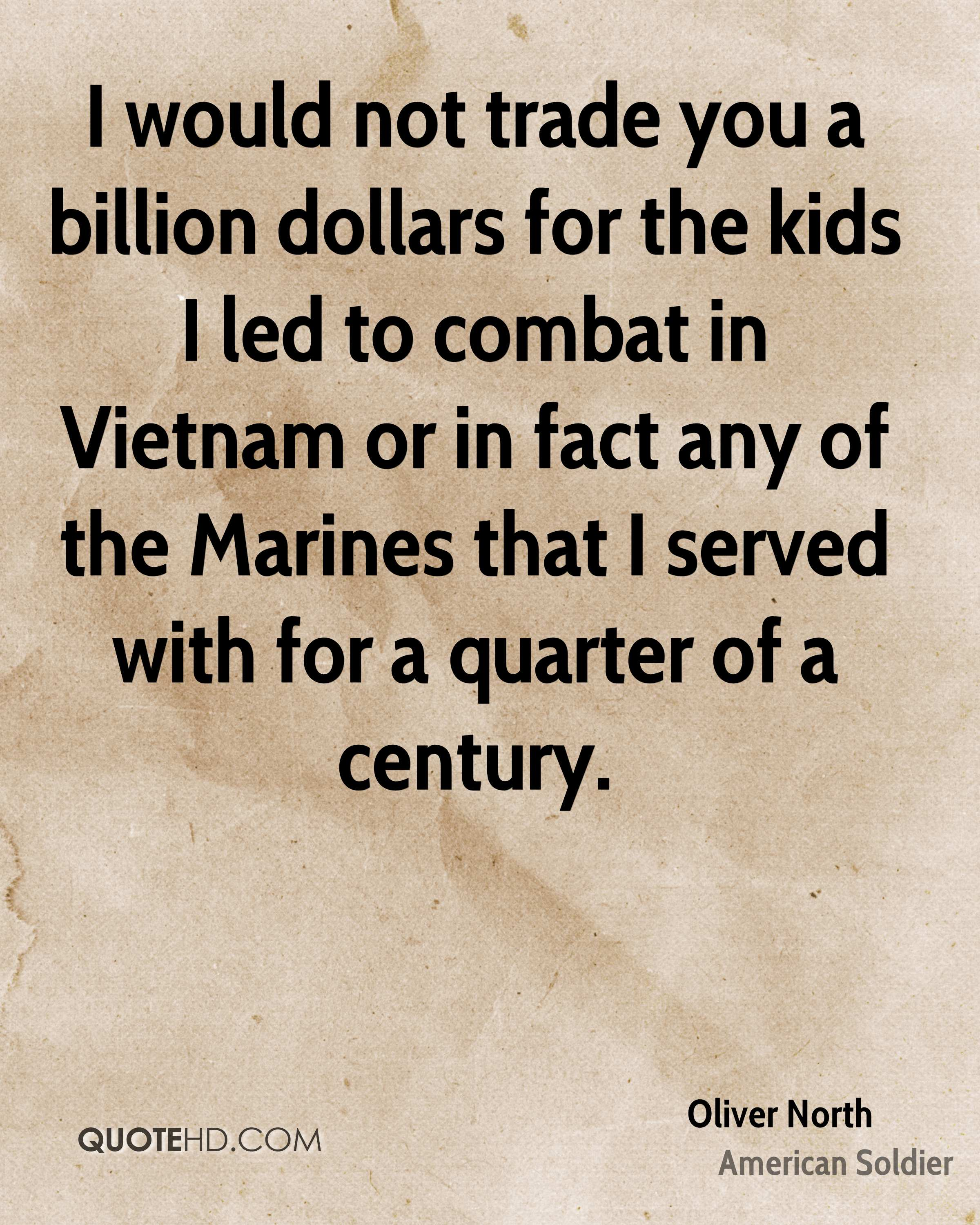 I would not trade you a billion dollars for the kids I led to combat in Vietnam or in fact any of the Marines that I served with for a quarter of a century.