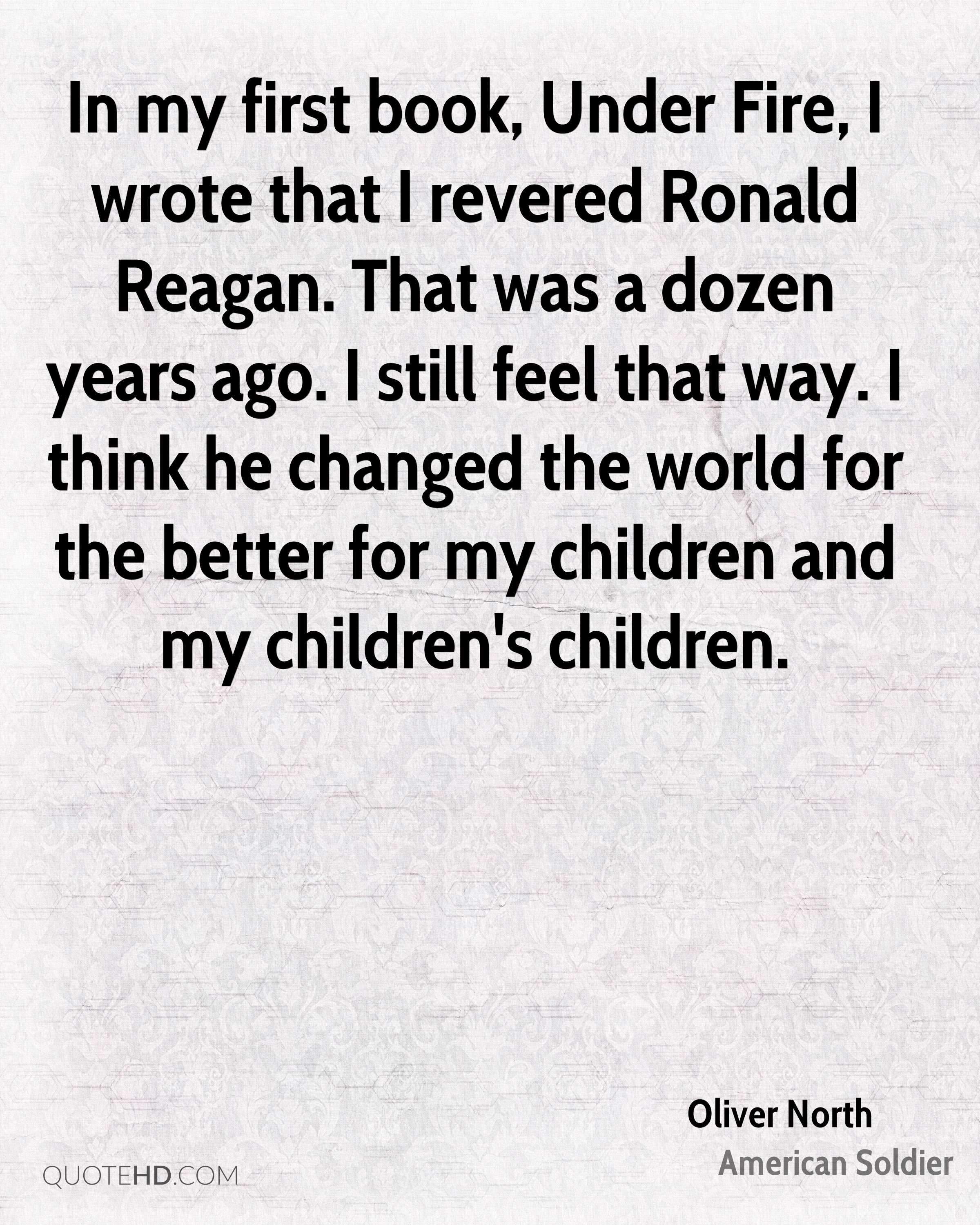 In my first book, Under Fire, I wrote that I revered Ronald Reagan. That was a dozen years ago. I still feel that way. I think he changed the world for the better for my children and my children's children.