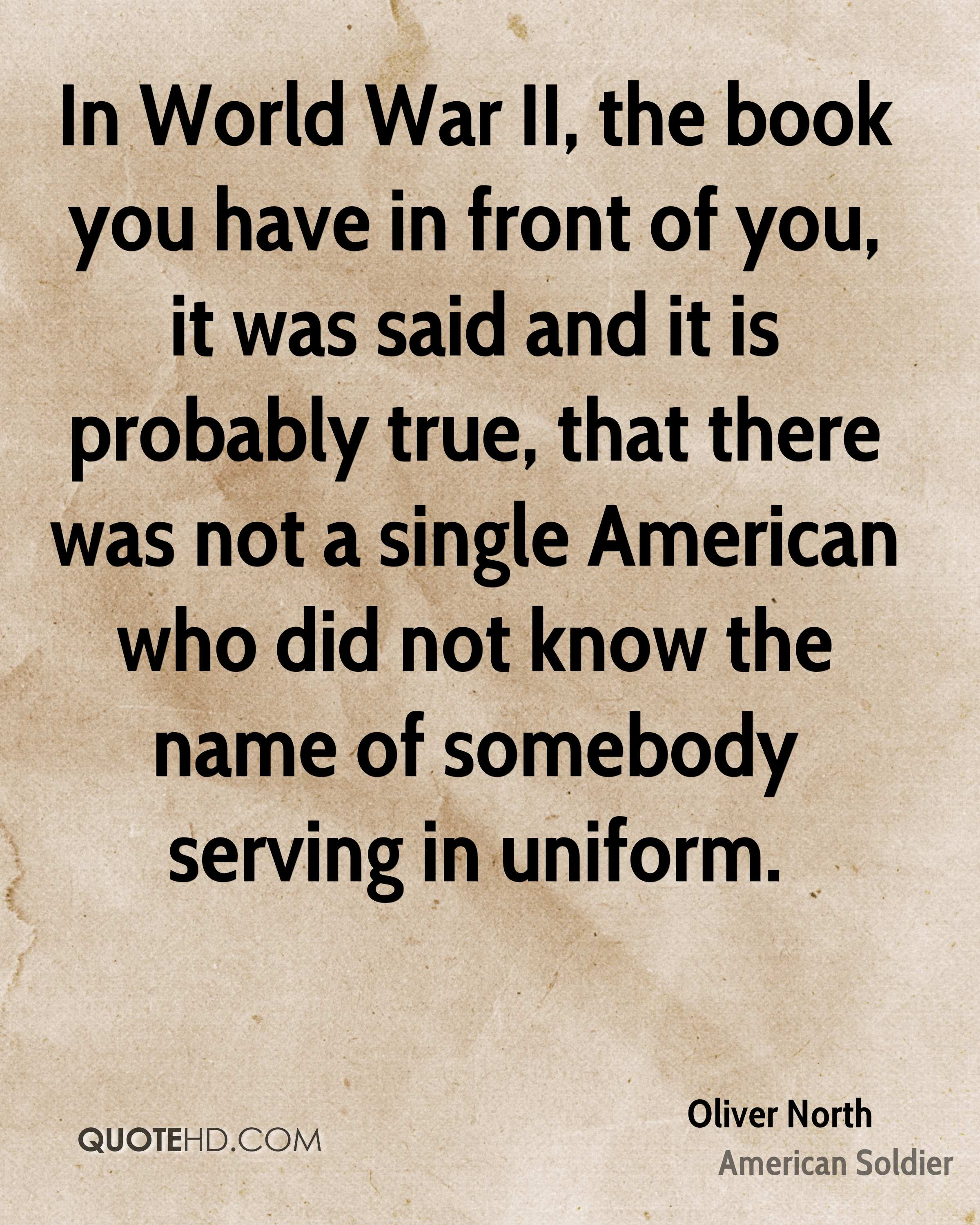 In World War II, the book you have in front of you, it was said and it is probably true, that there was not a single American who did not know the name of somebody serving in uniform.
