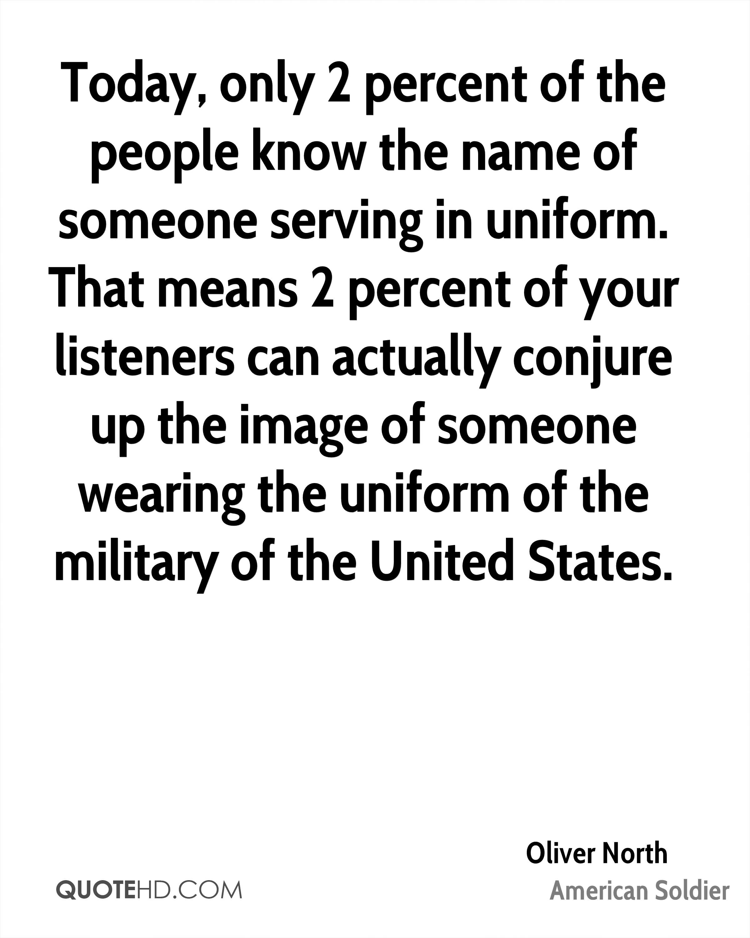 Today, only 2 percent of the people know the name of someone serving in uniform. That means 2 percent of your listeners can actually conjure up the image of someone wearing the uniform of the military of the United States.