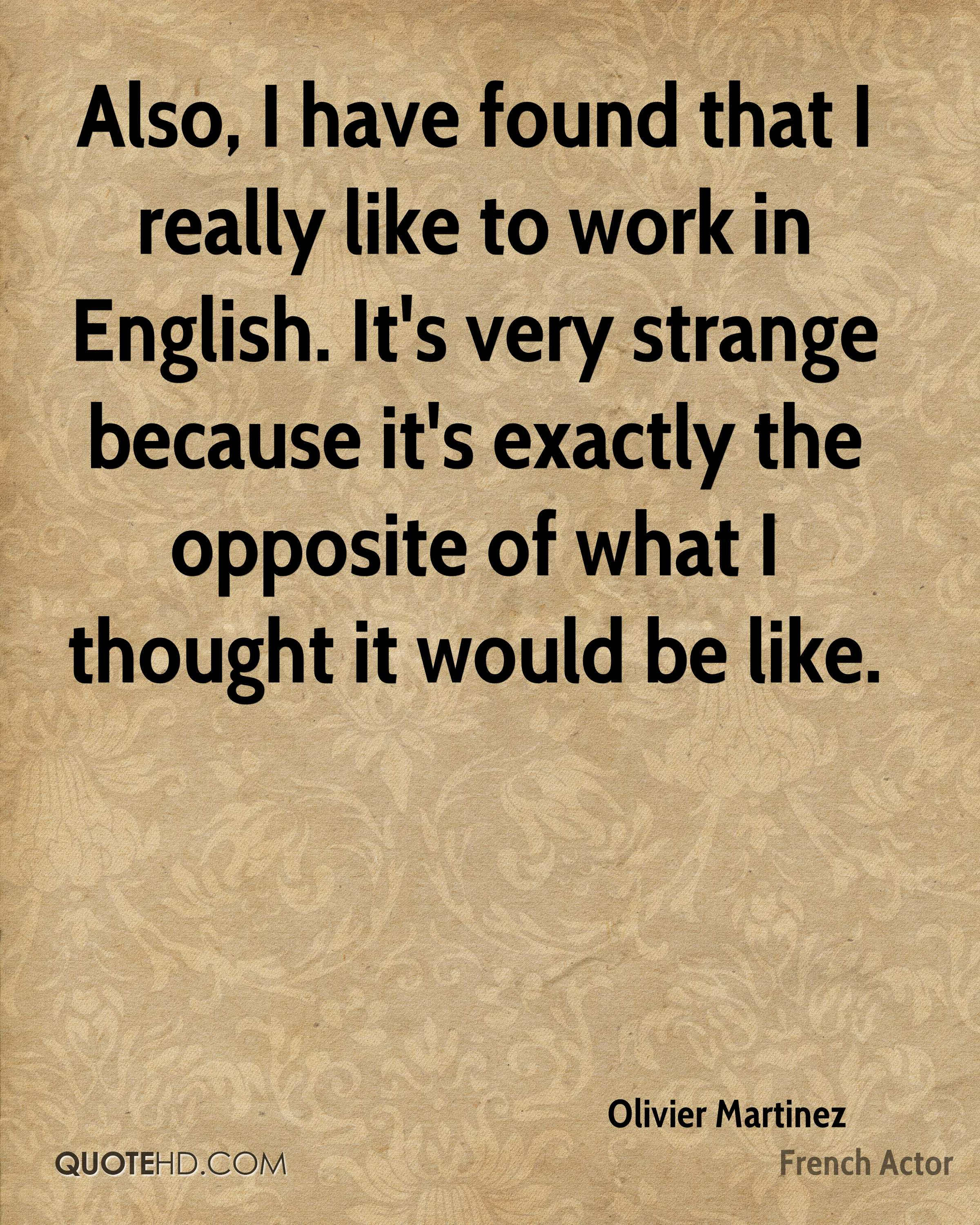Also, I have found that I really like to work in English. It's very strange because it's exactly the opposite of what I thought it would be like.