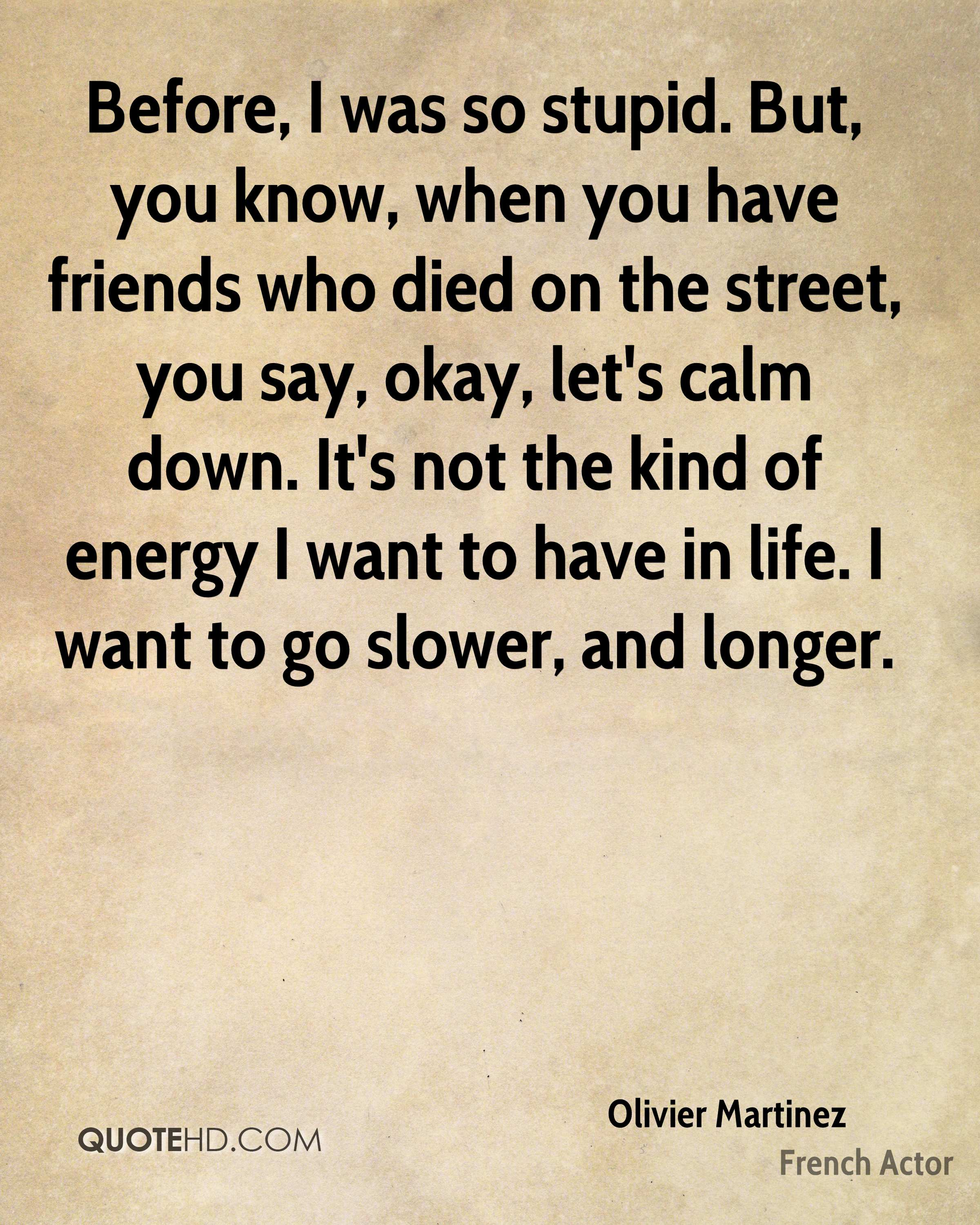 Before, I was so stupid. But, you know, when you have friends who died on the street, you say, okay, let's calm down. It's not the kind of energy I want to have in life. I want to go slower, and longer.