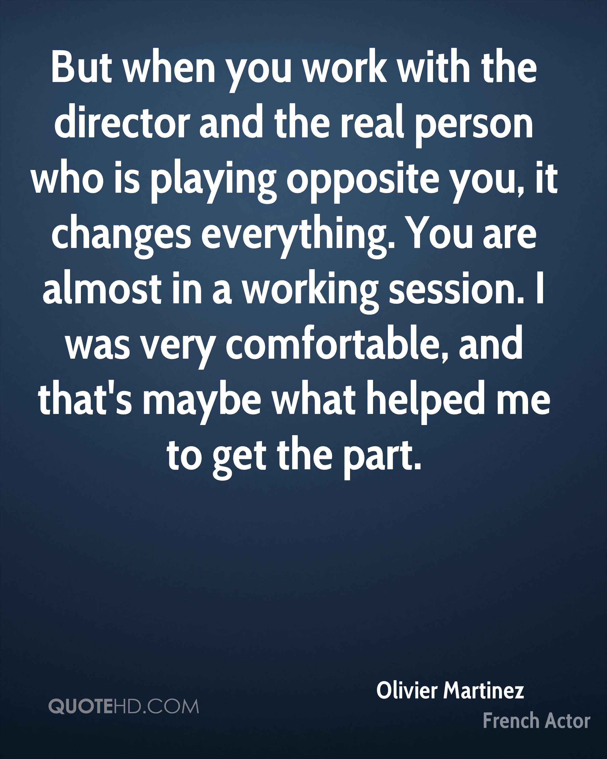 But when you work with the director and the real person who is playing opposite you, it changes everything. You are almost in a working session. I was very comfortable, and that's maybe what helped me to get the part.