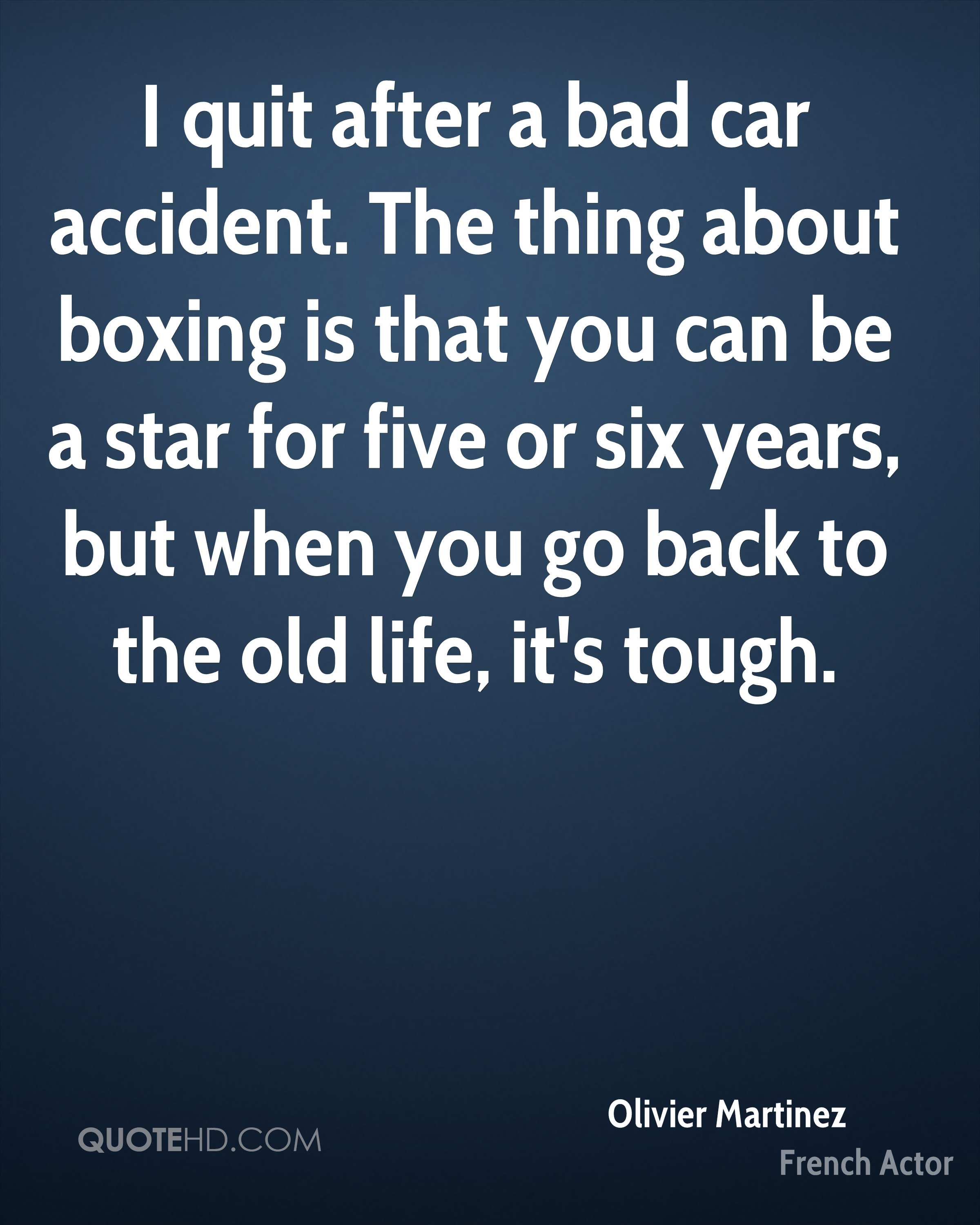 I quit after a bad car accident. The thing about boxing is that you can be a star for five or six years, but when you go back to the old life, it's tough.