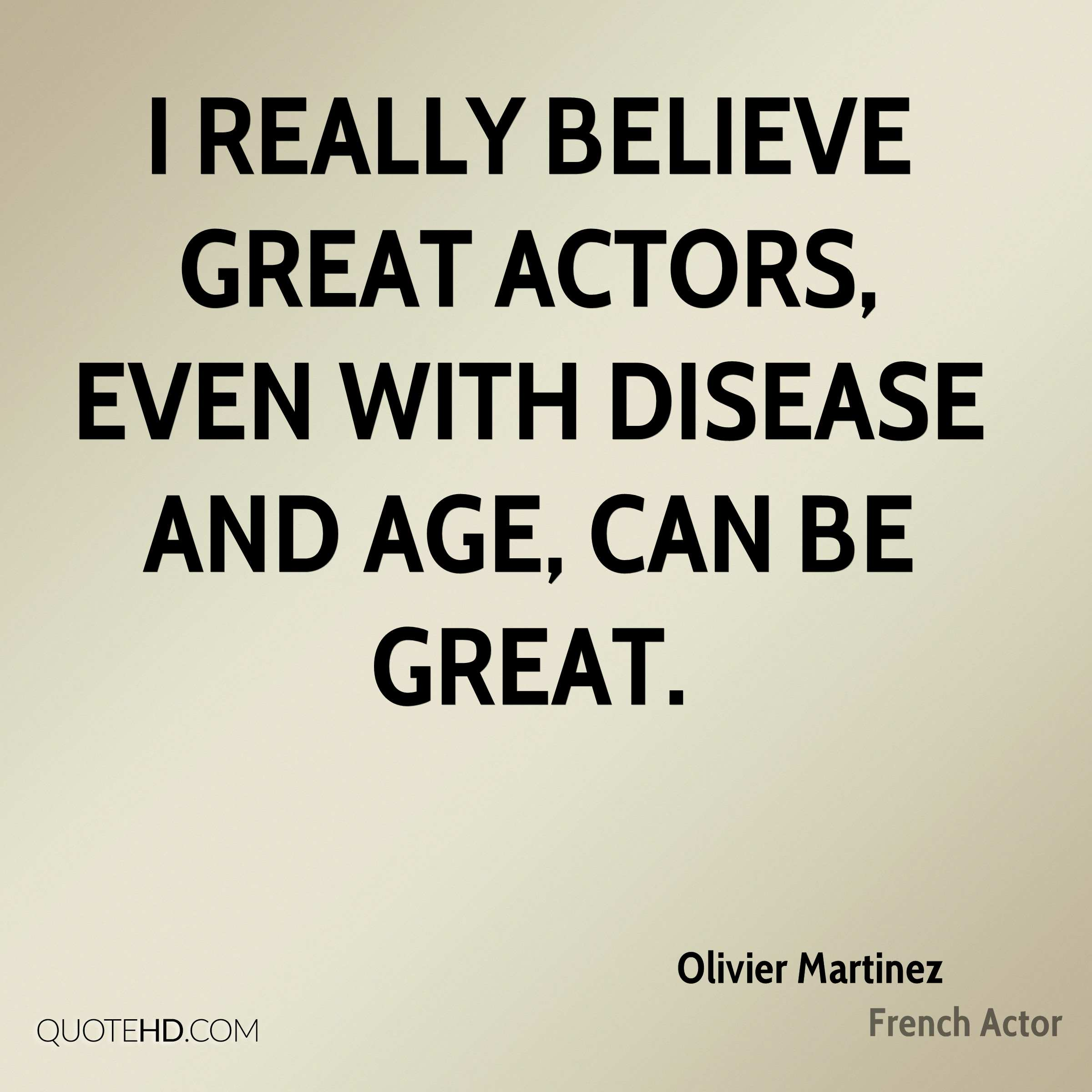 I really believe great actors, even with disease and age, can be great.