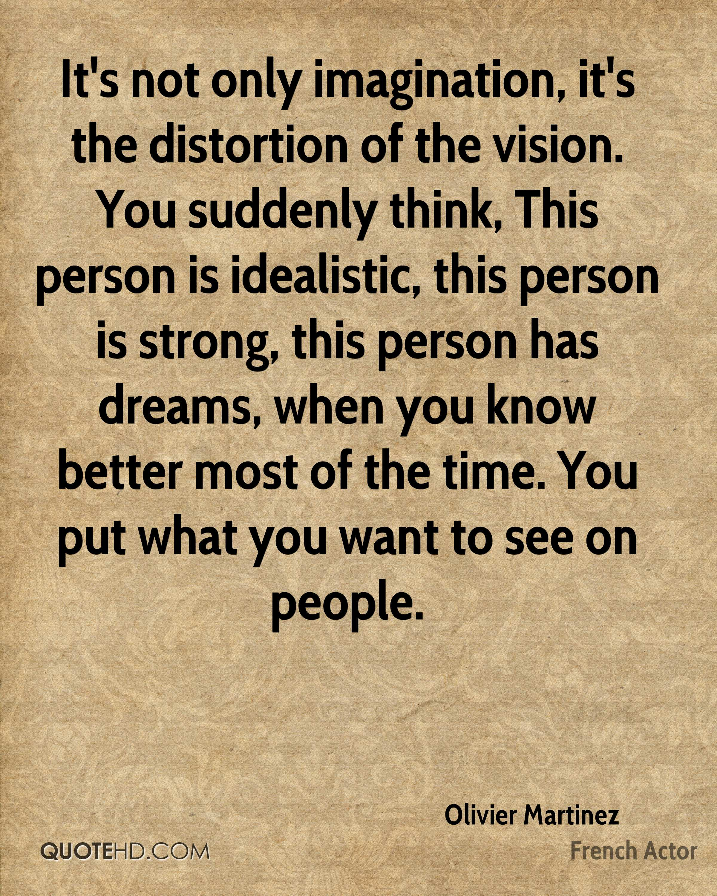 It's not only imagination, it's the distortion of the vision. You suddenly think, This person is idealistic, this person is strong, this person has dreams, when you know better most of the time. You put what you want to see on people.