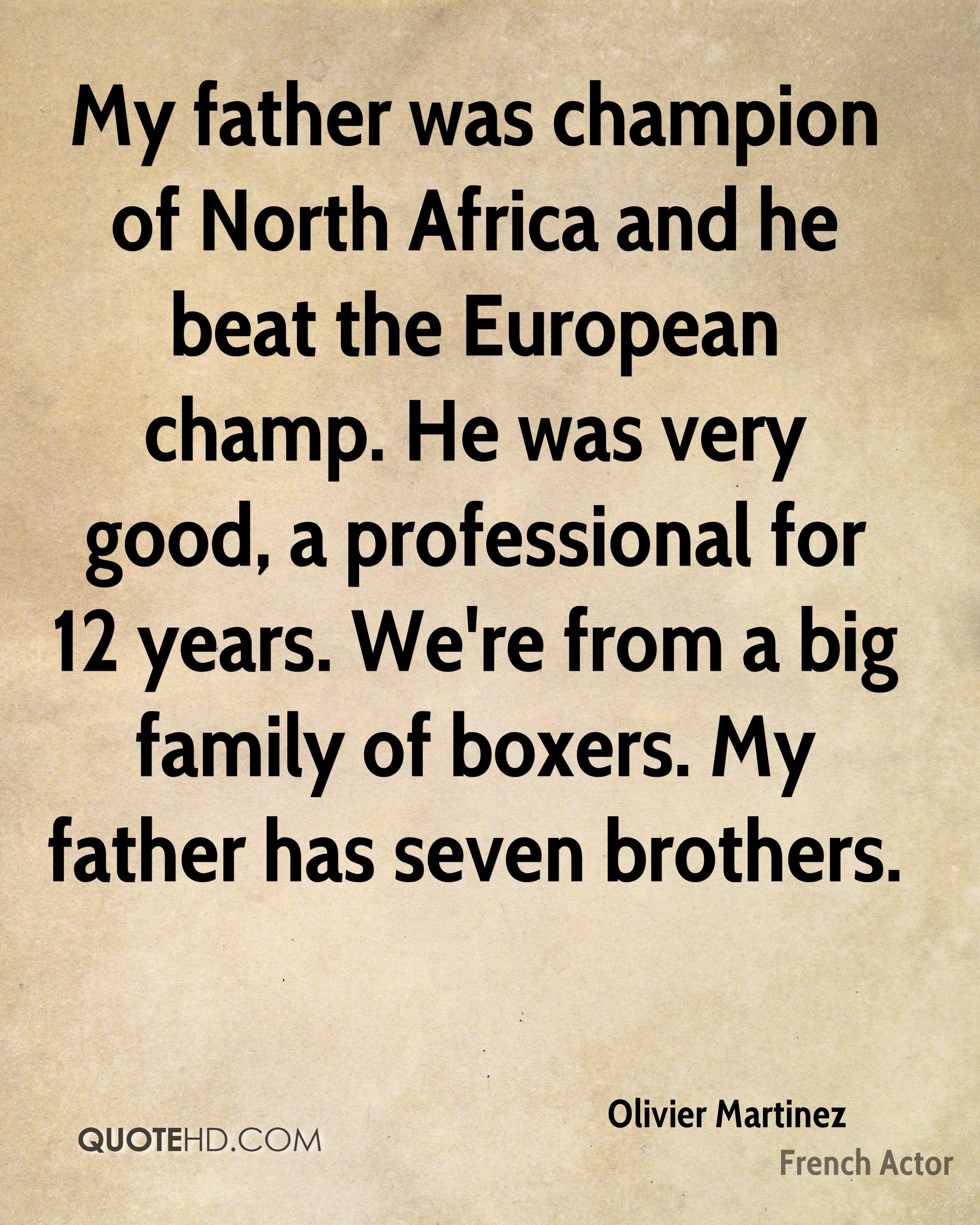 My father was champion of North Africa and he beat the European champ. He was very good, a professional for 12 years. We're from a big family of boxers. My father has seven brothers.