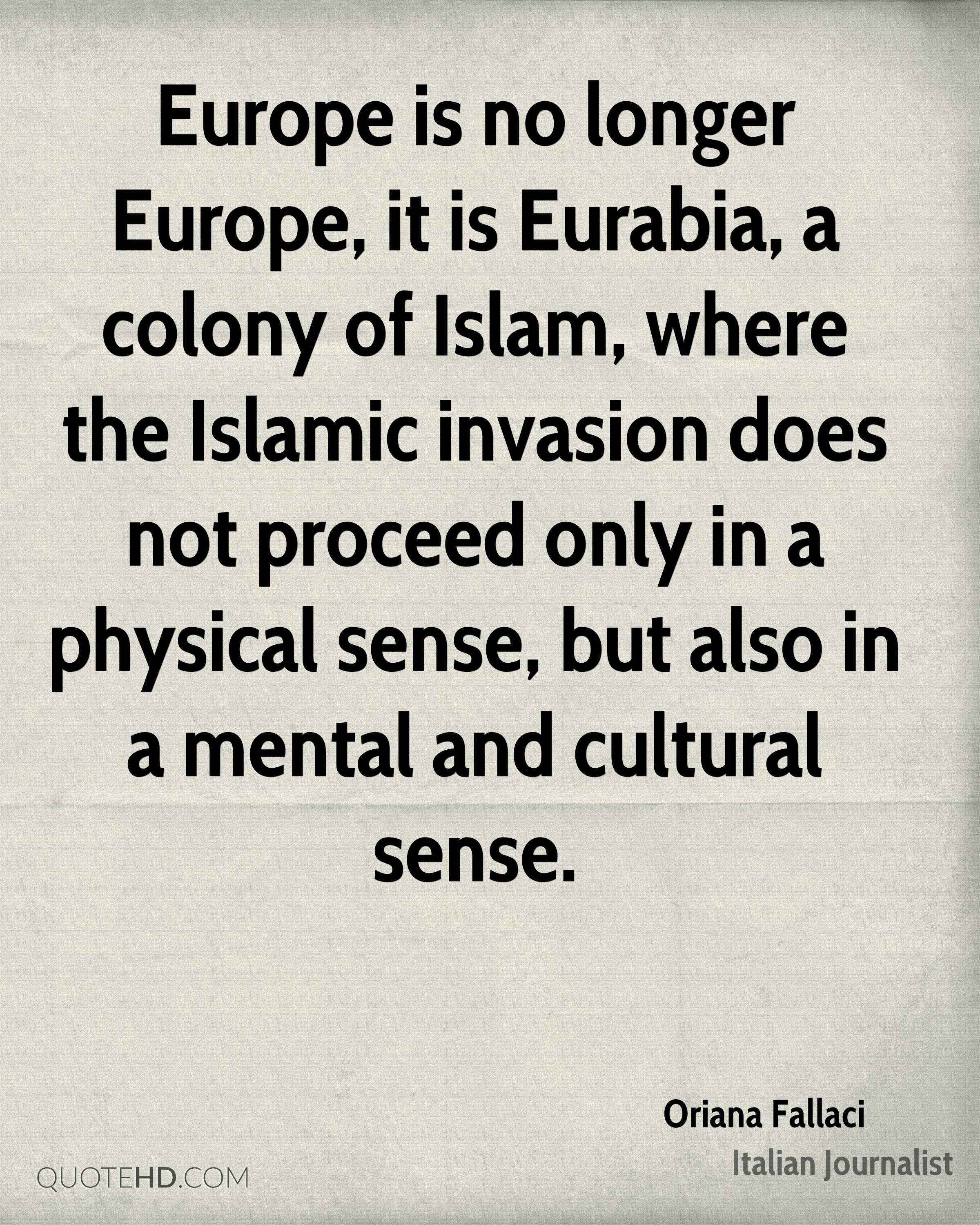 Europe is no longer Europe, it is Eurabia, a colony of Islam, where the Islamic invasion does not proceed only in a physical sense, but also in a mental and cultural sense.