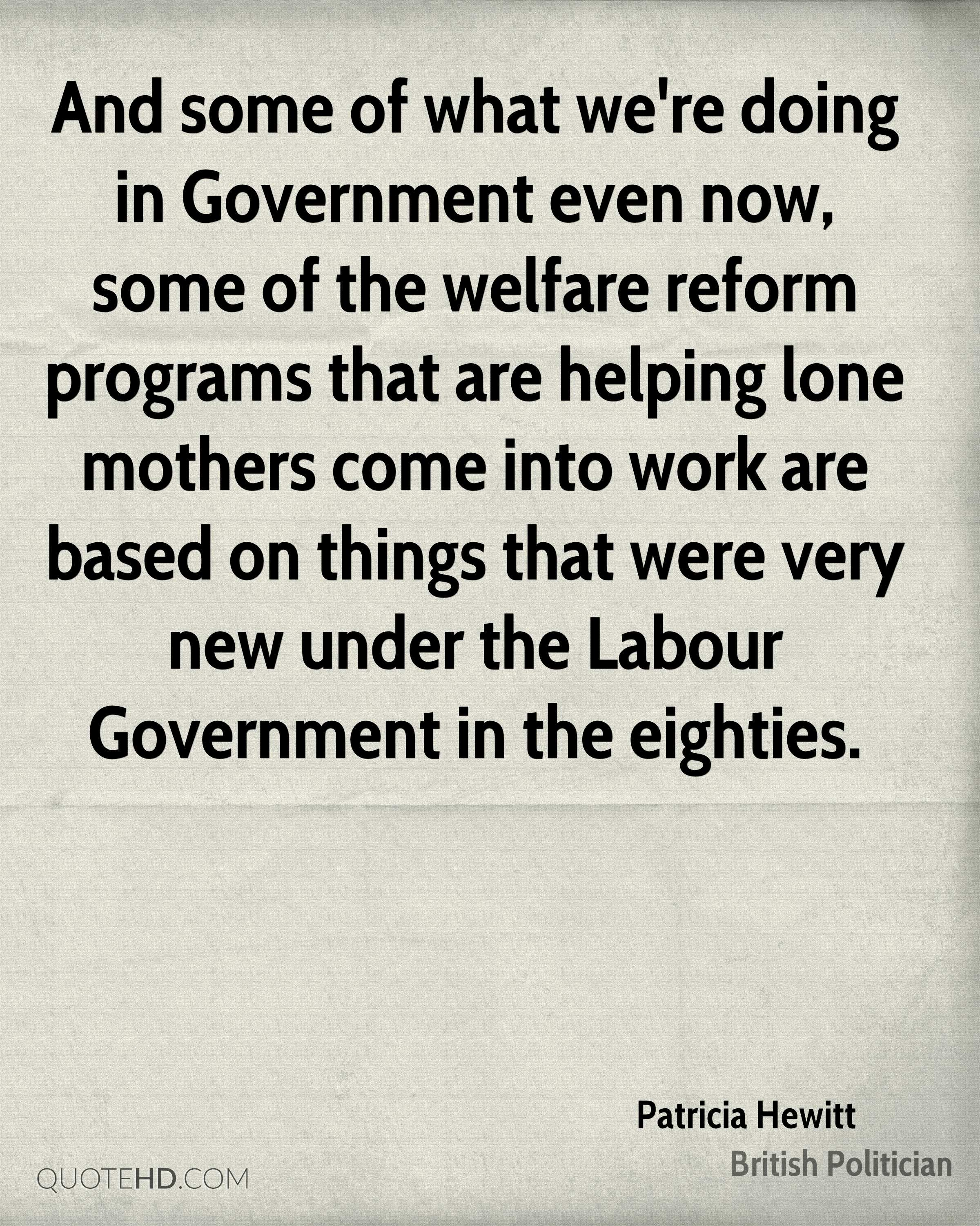 And some of what we're doing in Government even now, some of the welfare reform programs that are helping lone mothers come into work are based on things that were very new under the Labour Government in the eighties.