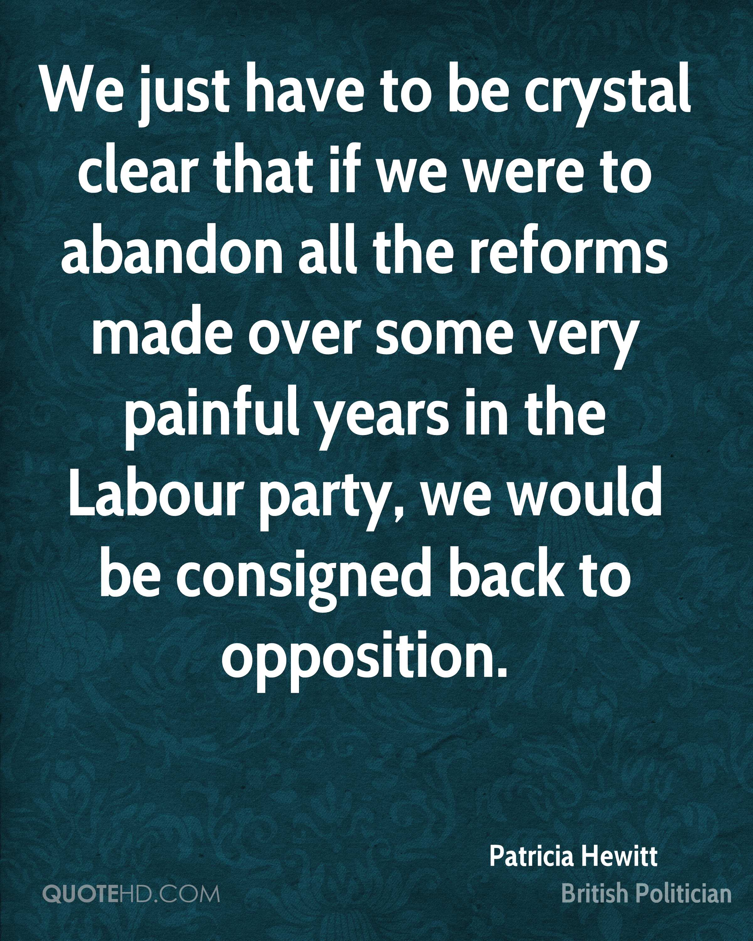 We just have to be crystal clear that if we were to abandon all the reforms made over some very painful years in the Labour party, we would be consigned back to opposition.