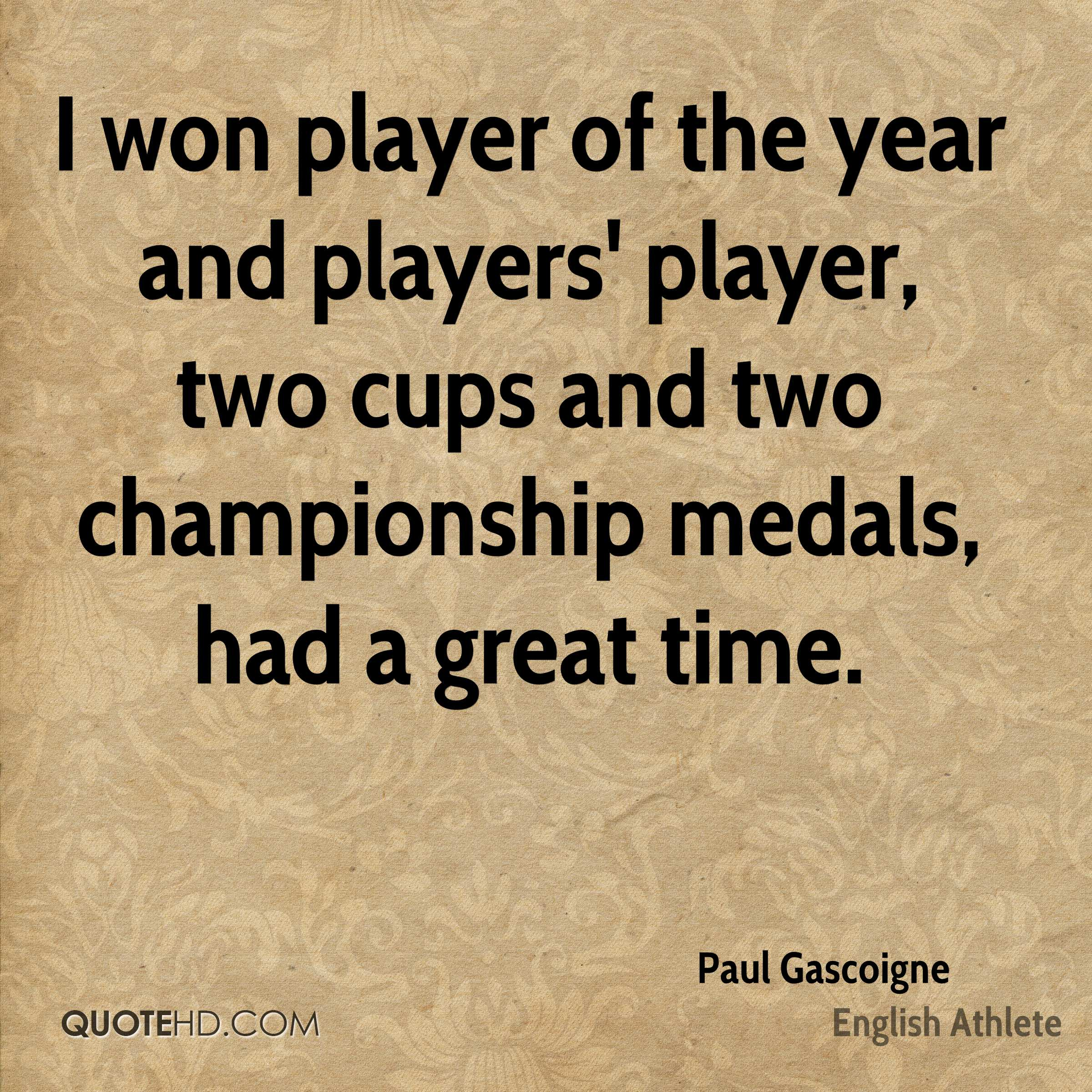 I won player of the year and players' player, two cups and two championship medals, had a great time.