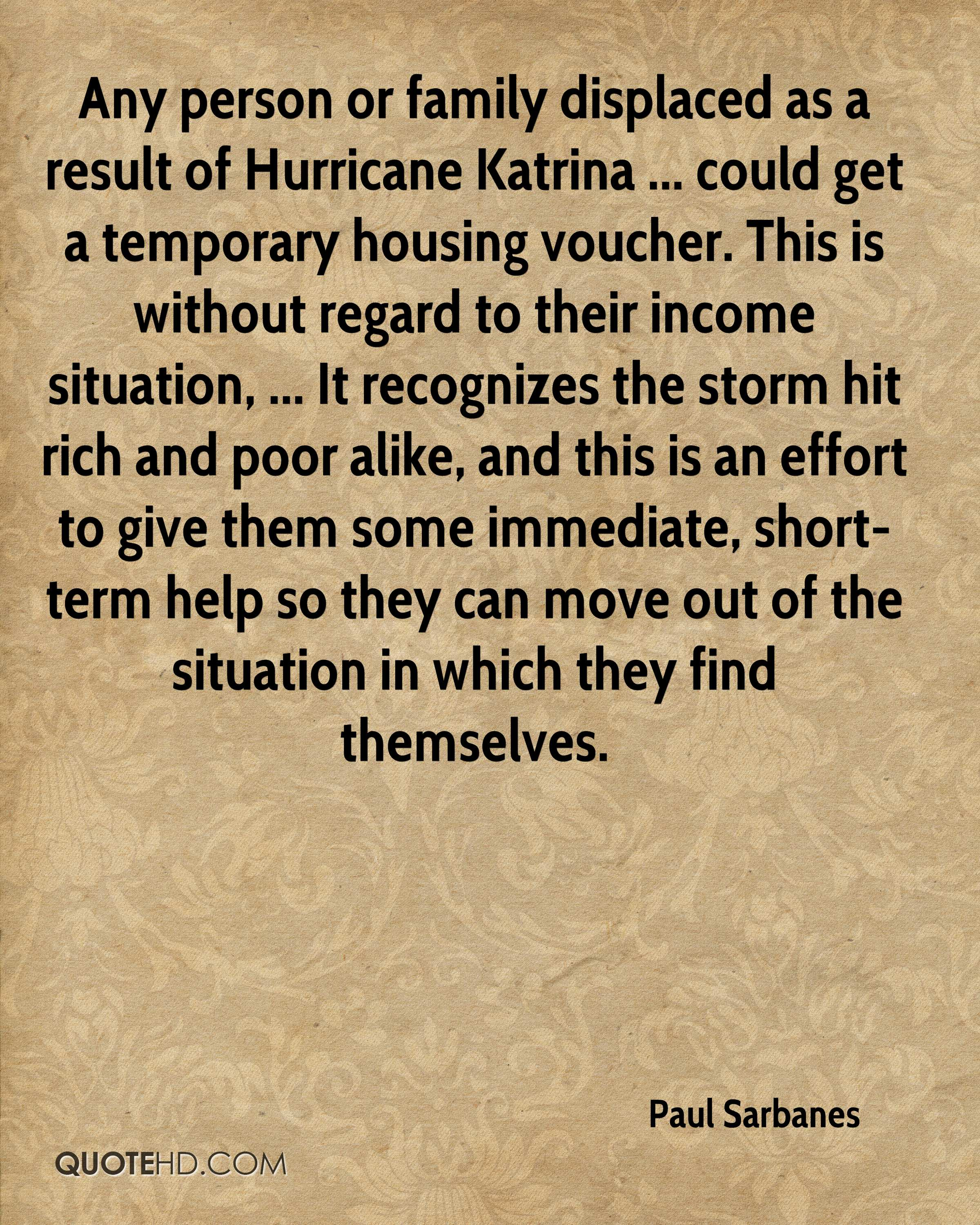 Any person or family displaced as a result of Hurricane Katrina ... could get a temporary housing voucher. This is without regard to their income situation, ... It recognizes the storm hit rich and poor alike, and this is an effort to give them some immediate, short-term help so they can move out of the situation in which they find themselves.
