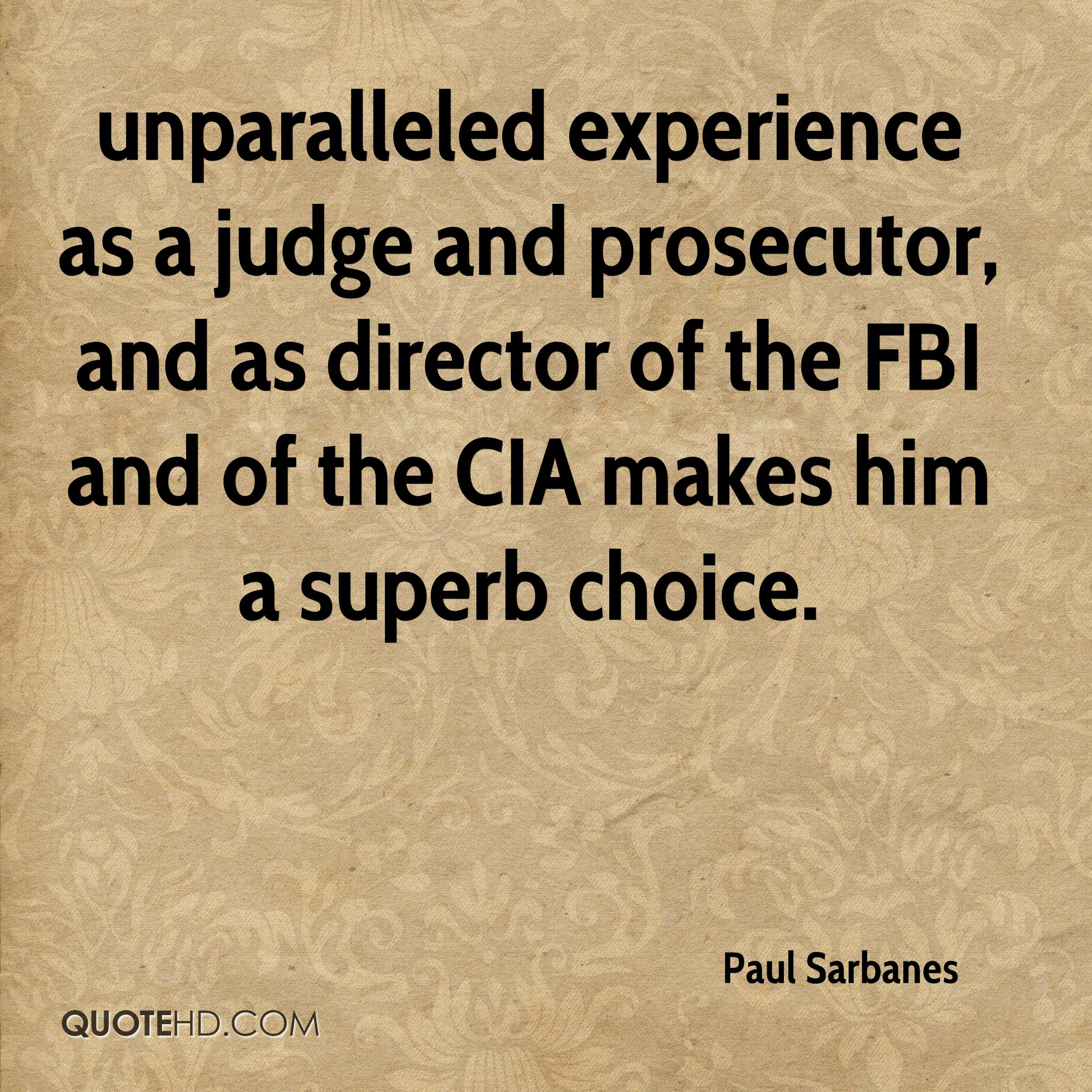 unparalleled experience as a judge and prosecutor, and as director of the FBI and of the CIA makes him a superb choice.