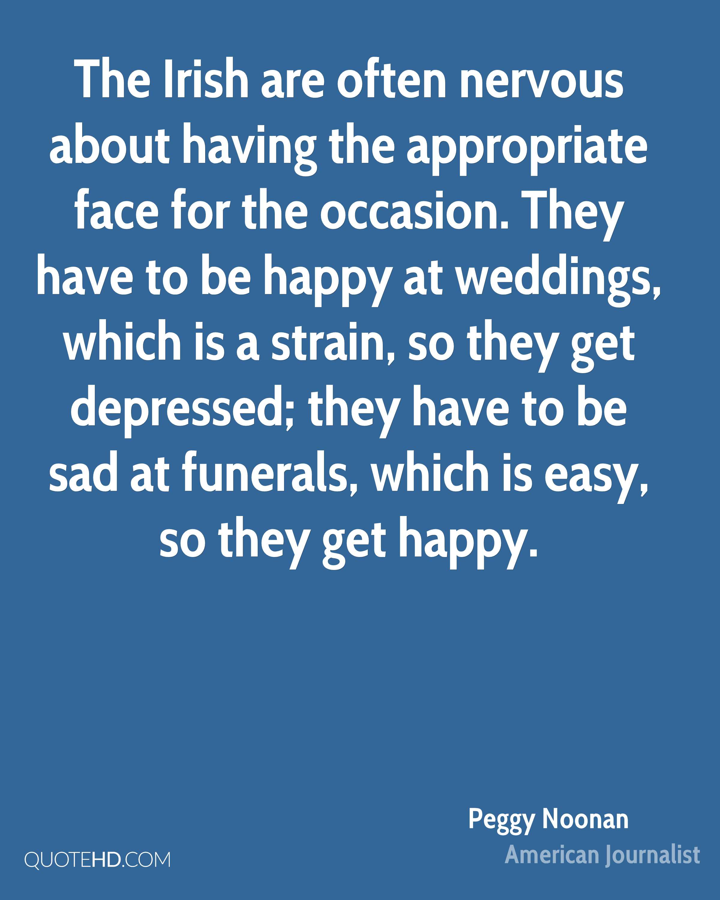 The Irish are often nervous about having the appropriate face for the occasion. They have to be happy at weddings, which is a strain, so they get depressed; they have to be sad at funerals, which is easy, so they get happy.