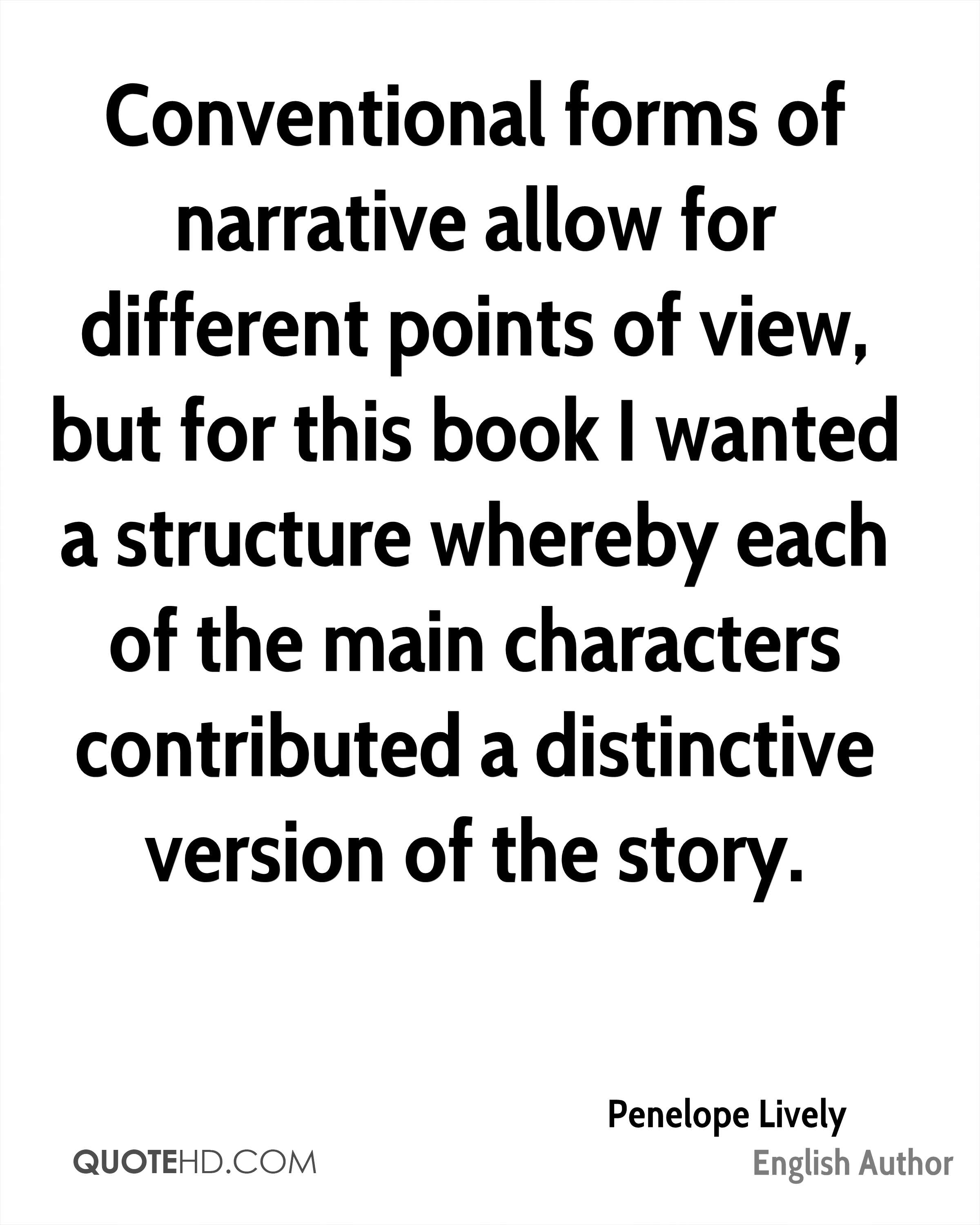Conventional forms of narrative allow for different points of view, but for this book I wanted a structure whereby each of the main characters contributed a distinctive version of the story.