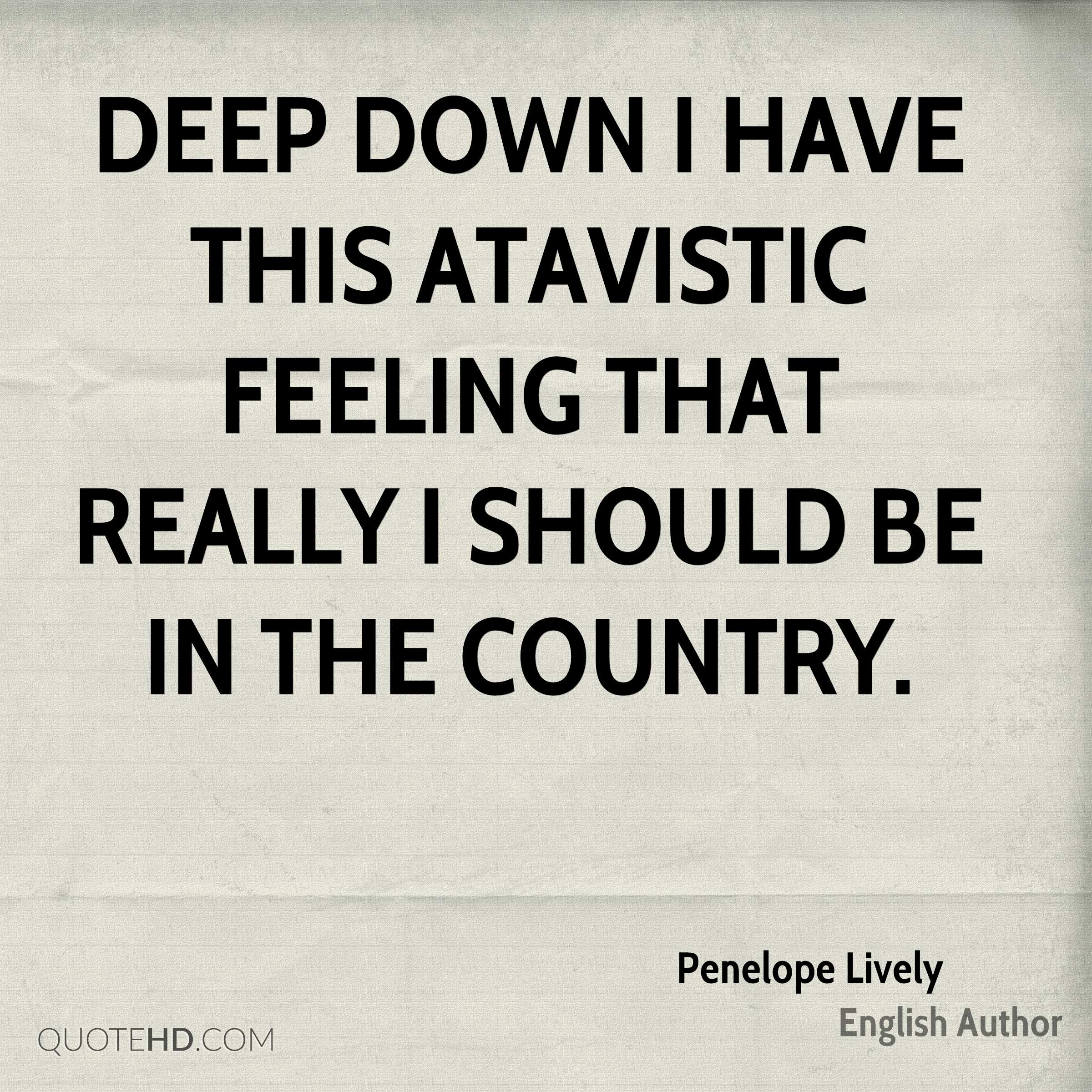 Deep down I have this atavistic feeling that really I should be in the country.