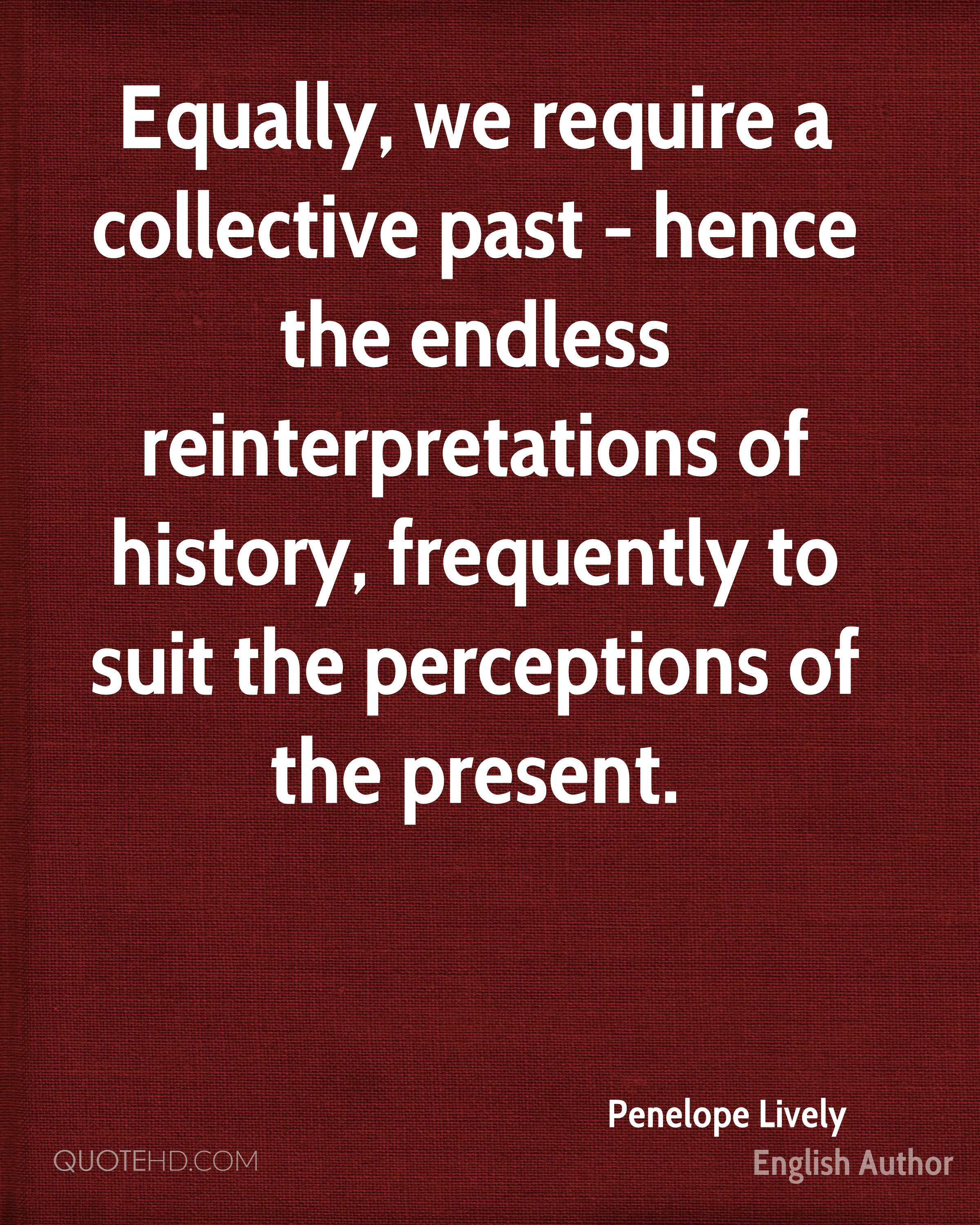 Equally, we require a collective past - hence the endless reinterpretations of history, frequently to suit the perceptions of the present.