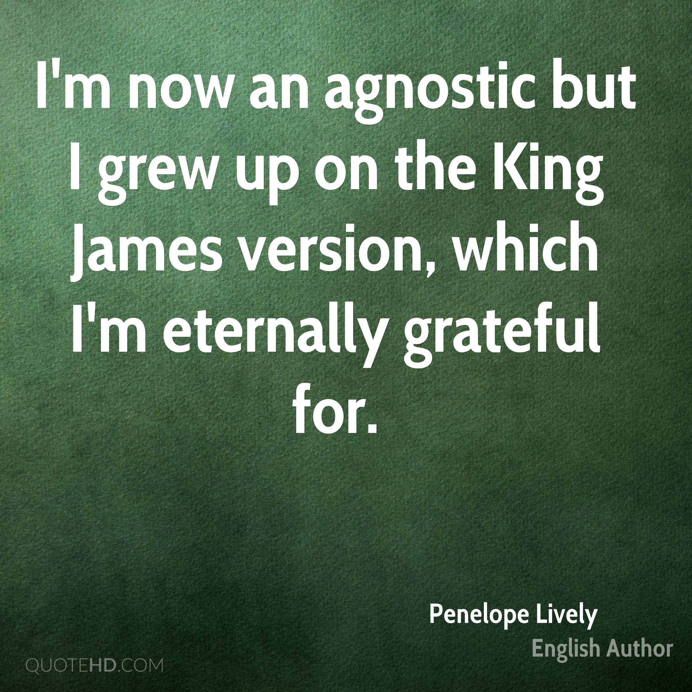 I'm now an agnostic but I grew up on the King James version, which I'm eternally grateful for.