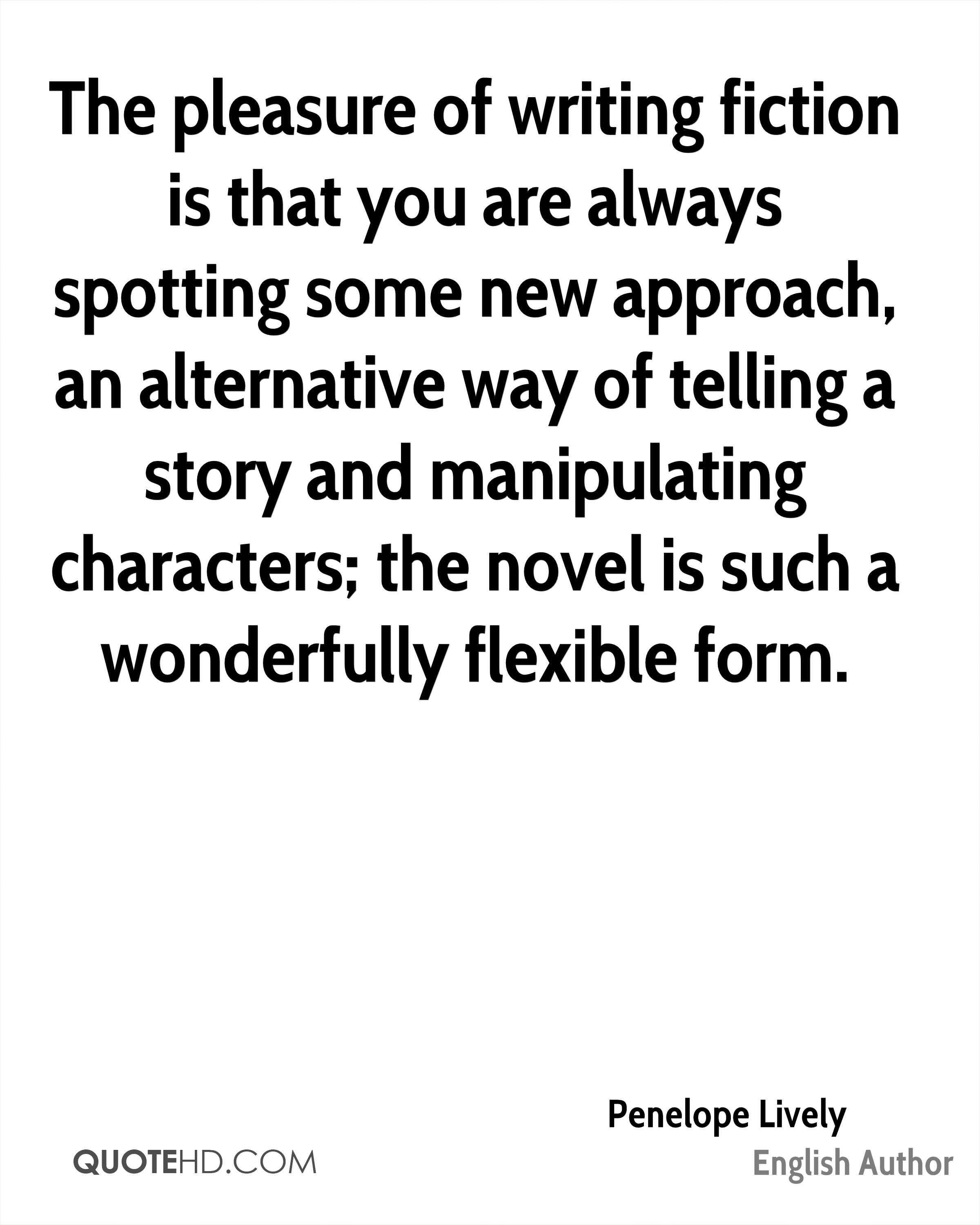 The pleasure of writing fiction is that you are always spotting some new approach, an alternative way of telling a story and manipulating characters; the novel is such a wonderfully flexible form.