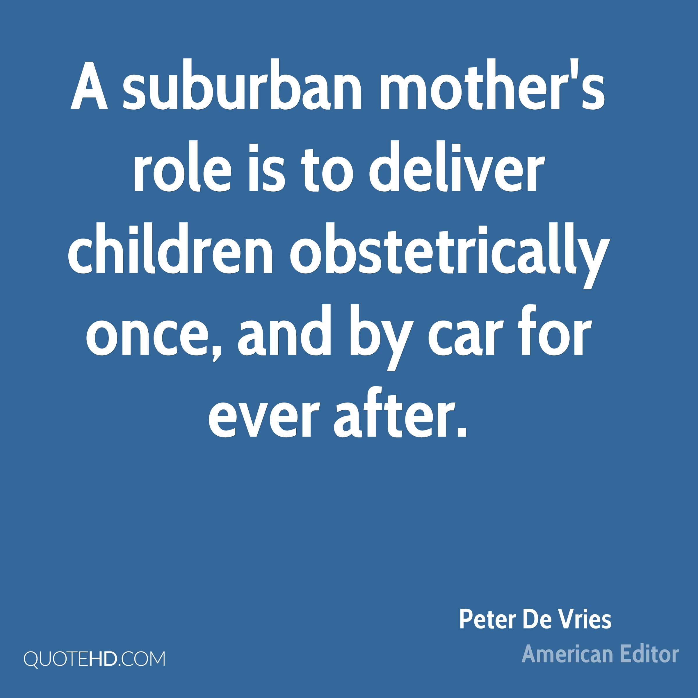 A suburban mother's role is to deliver children obstetrically once, and by car for ever after.