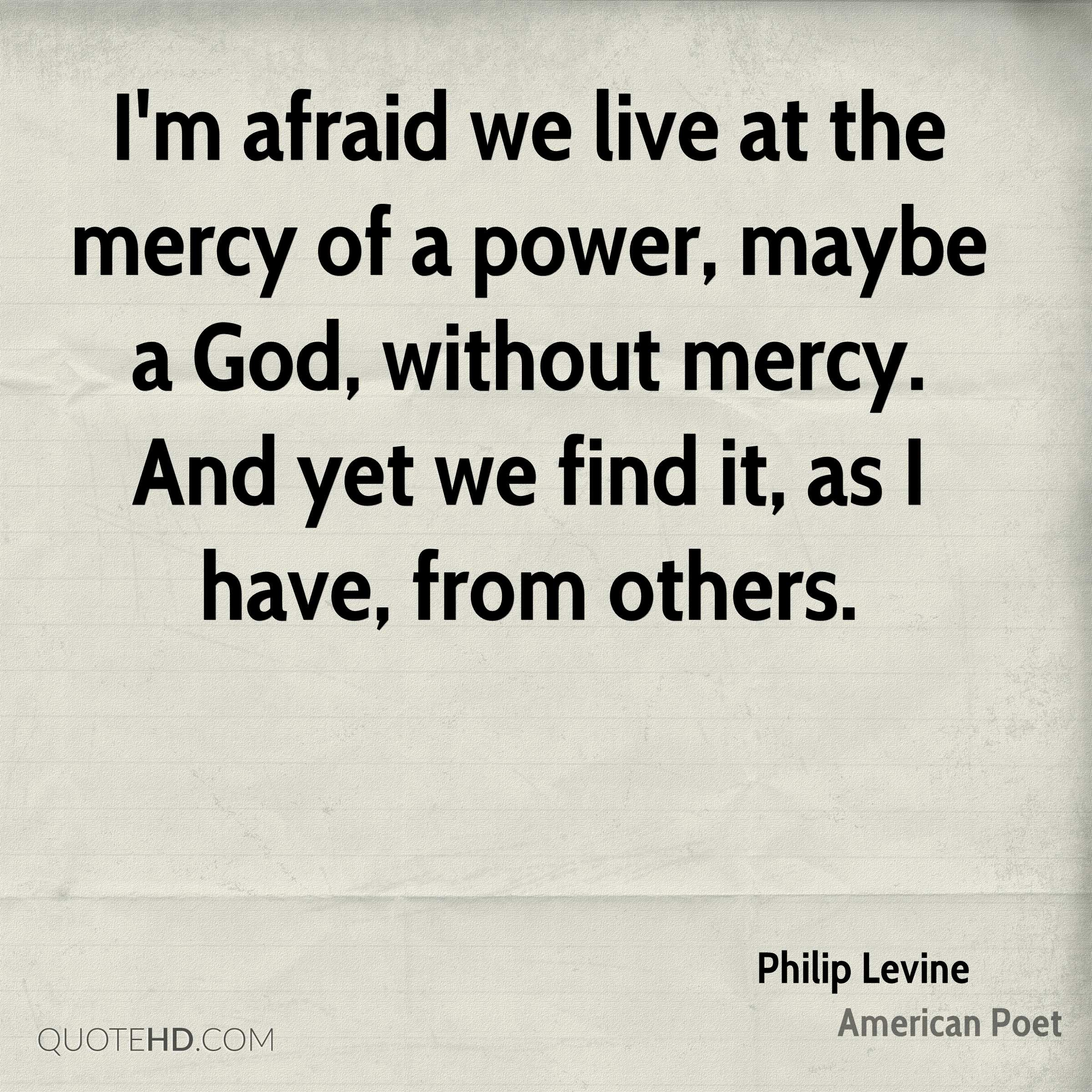 I'm afraid we live at the mercy of a power, maybe a God, without mercy. And yet we find it, as I have, from others.